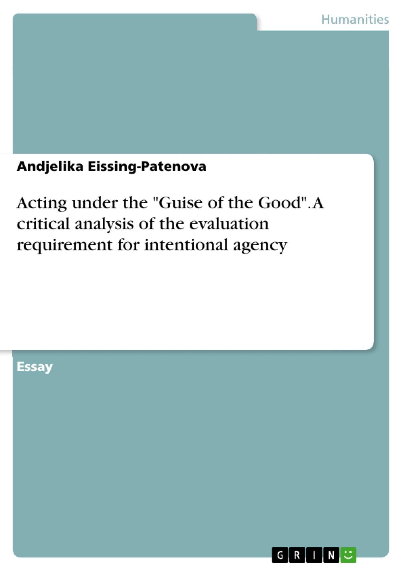 """Title: Acting under the """"Guise of the Good"""". A critical analysis of the evaluation requirement for intentional agency"""