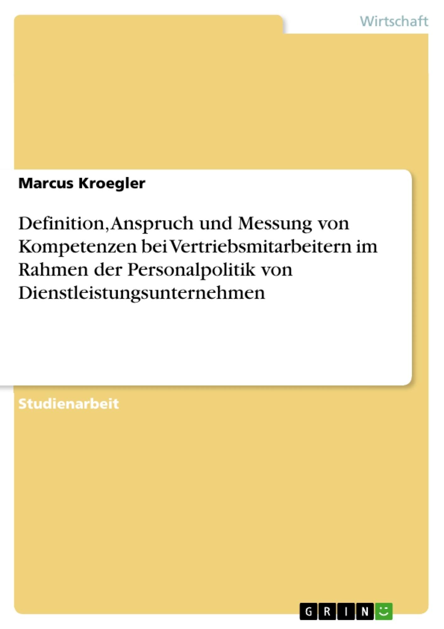 Titel: Definition, Anspruch und Messung von Kompetenzen bei Vertriebsmitarbeitern im Rahmen der Personalpolitik von Dienstleistungsunternehmen