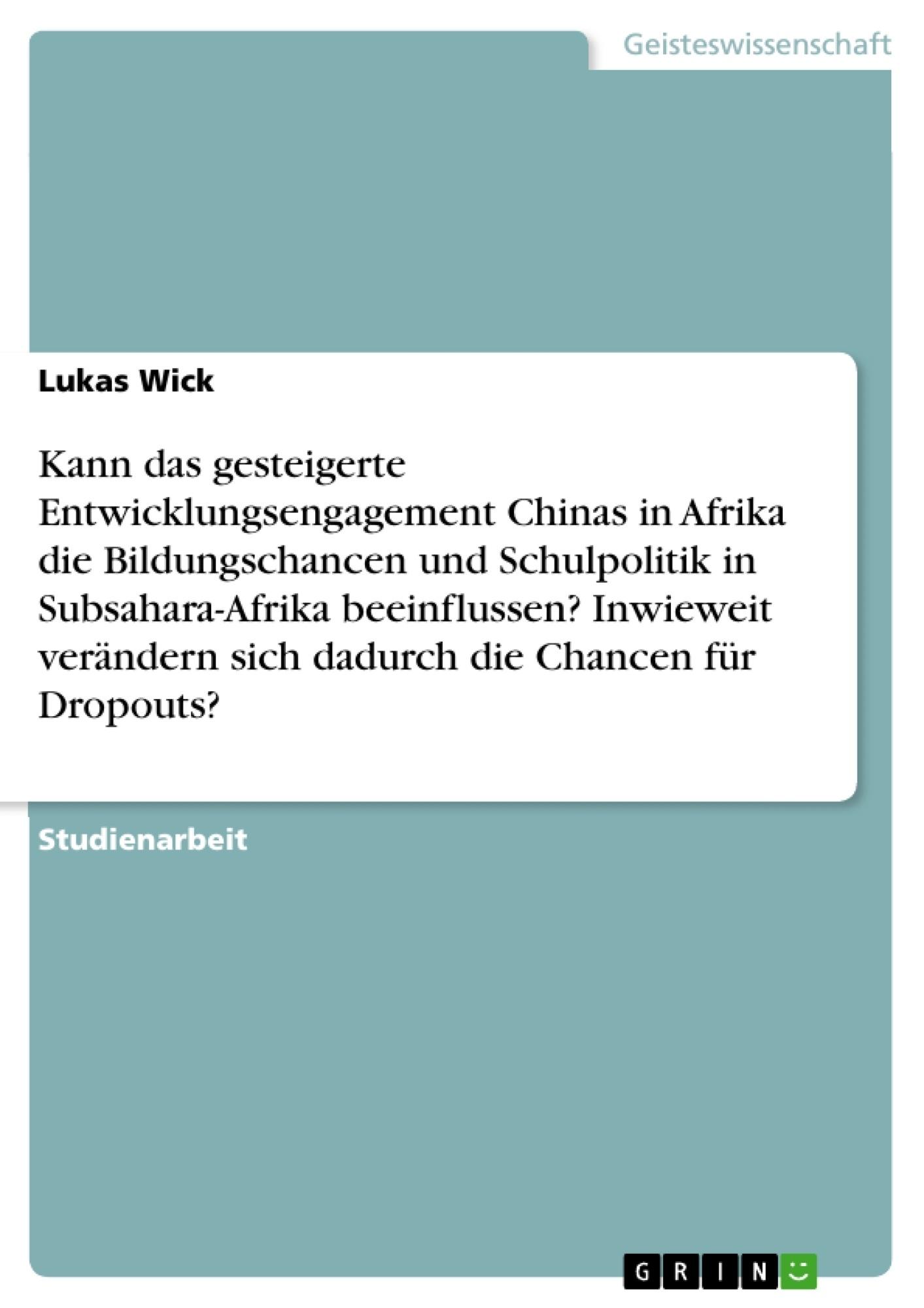 Titel: Kann das gesteigerte Entwicklungsengagement Chinas in Afrika die Bildungschancen und Schulpolitik in Subsahara-Afrika beeinflussen? Inwieweit verändern sich dadurch die Chancen für Dropouts?