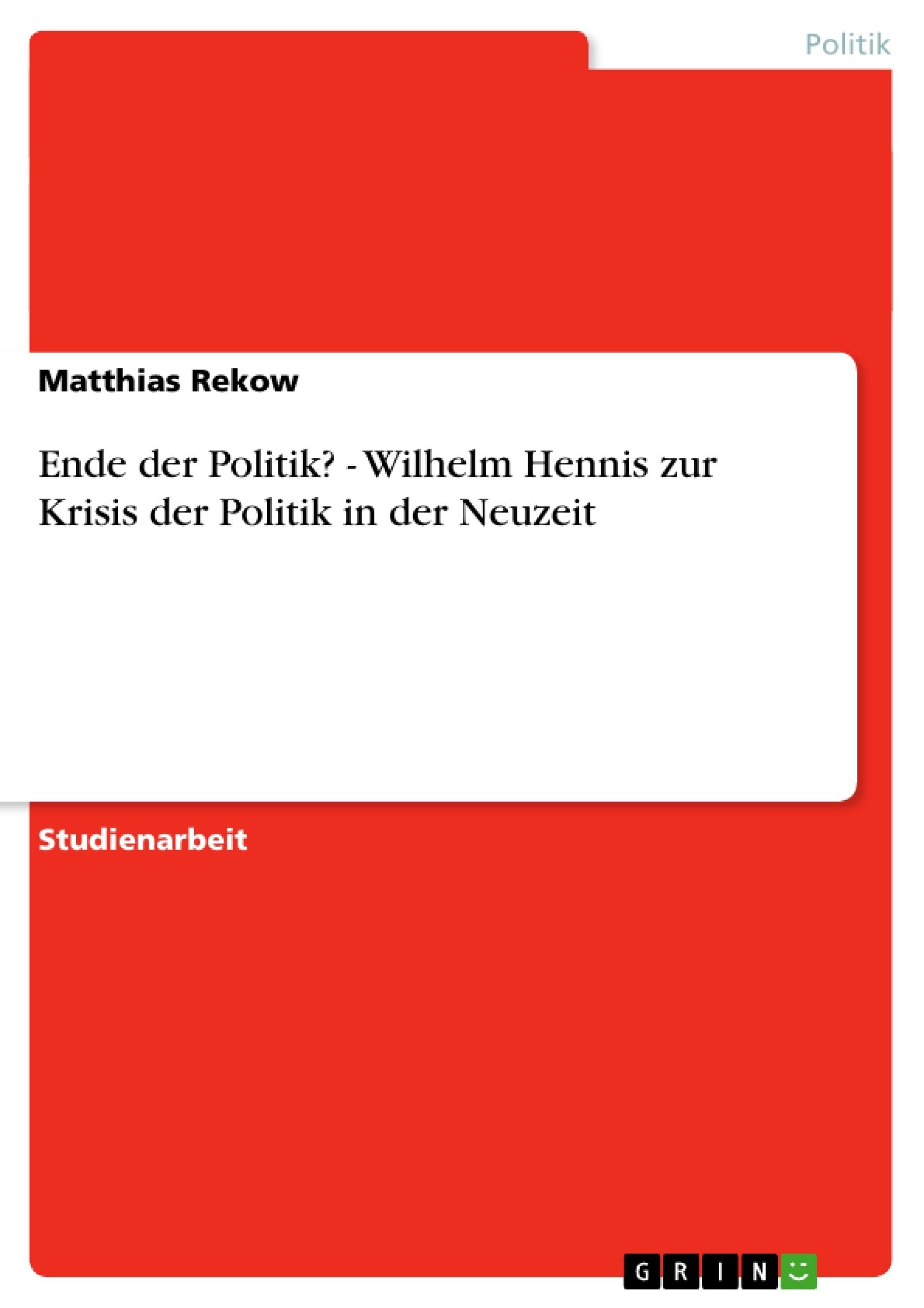 Titel: Ende der Politik? - Wilhelm Hennis zur Krisis der Politik in der Neuzeit