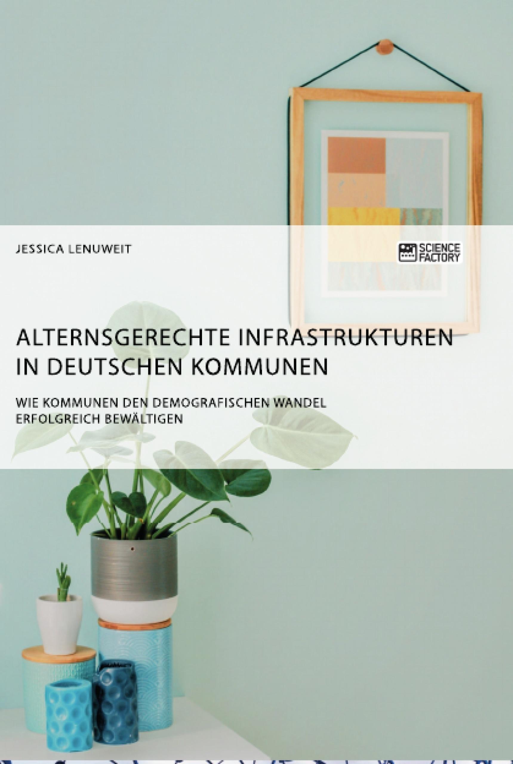 Titel: Alternsgerechte Infrastrukturen in deutschen Kommunen. Wie Kommunen den demografischen Wandel erfolgreich bewältigen