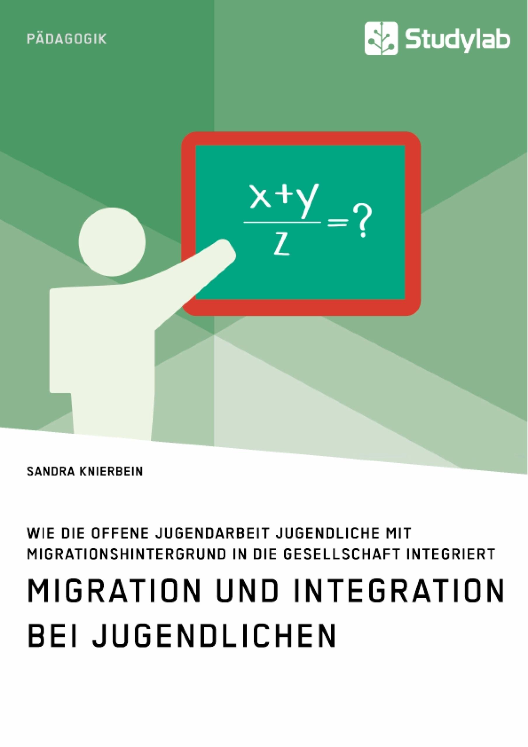 Titel: Migration und Integration bei Jugendlichen. Wie die Offene Jugendarbeit Jugendliche mit Migrationshintergrund in die Gesellschaft integriert
