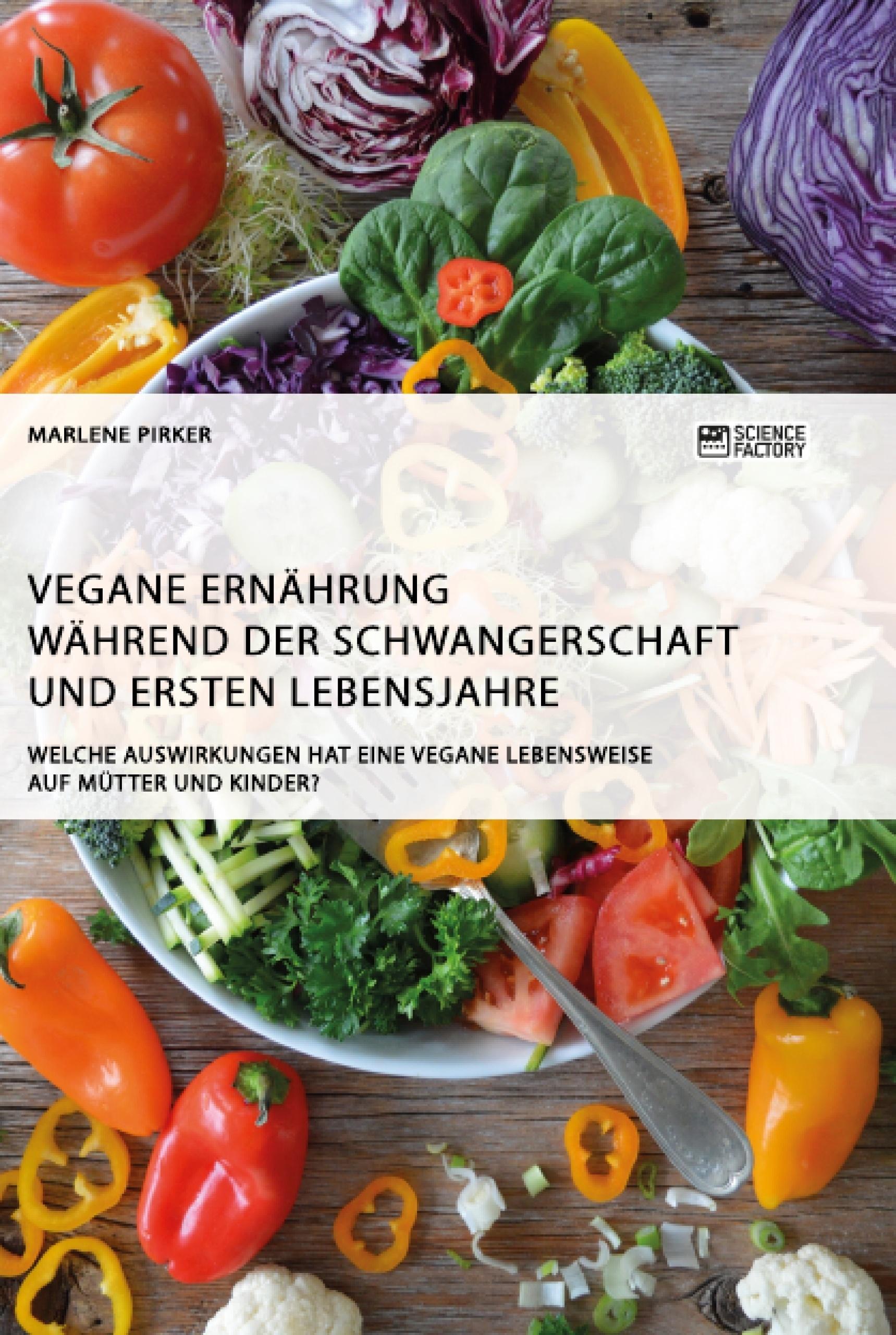 Titel: Vegane Ernährung während der Schwangerschaft und ersten Lebensjahre. Welche Auswirkungen hat eine vegane Lebensweise auf Mütter und Kinder?