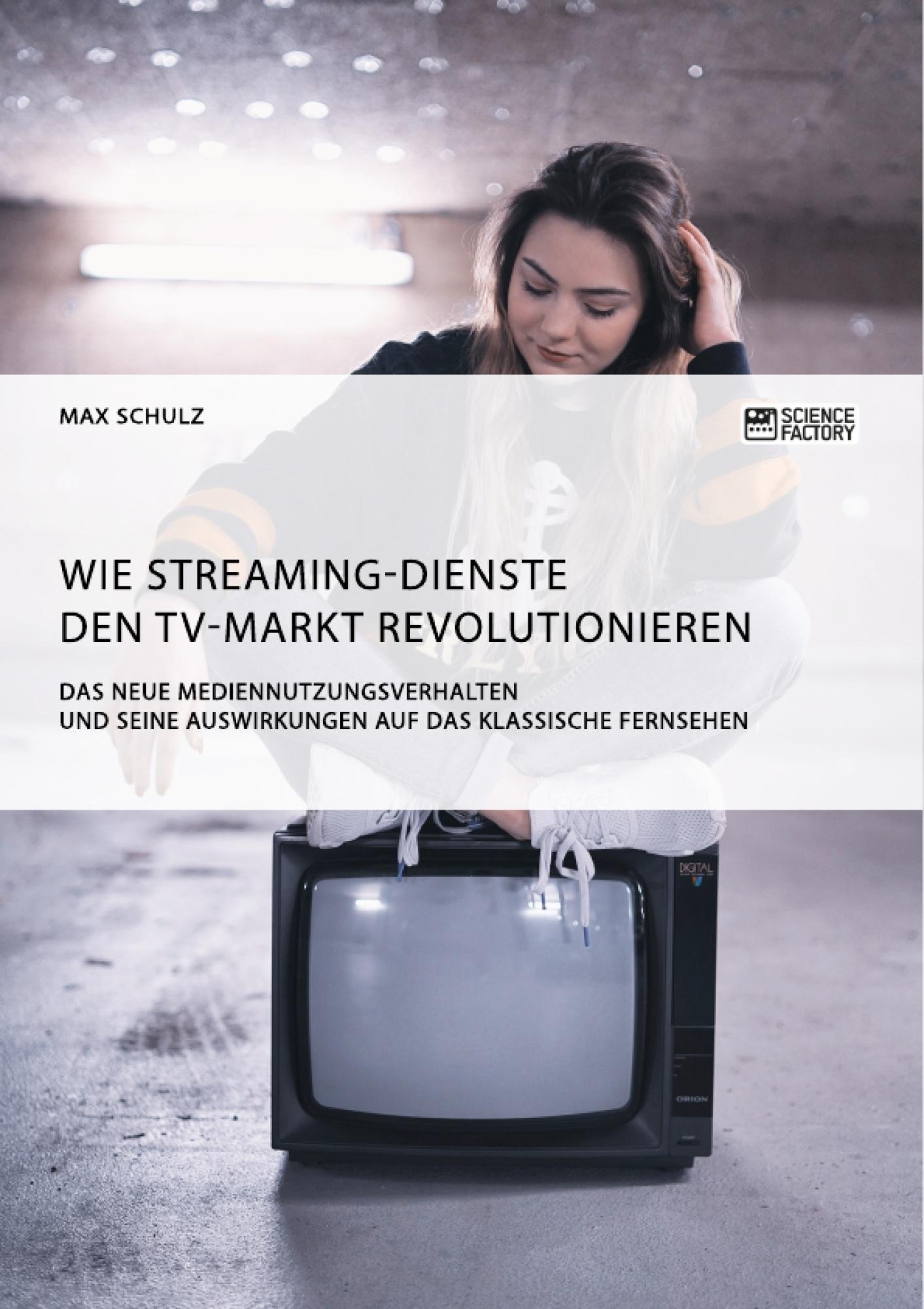 Titel: Wie Streaming-Dienste den TV-Markt revolutionieren. Das neue Mediennutzungsverhalten und seine Auswirkungen auf das klassische Fernsehen
