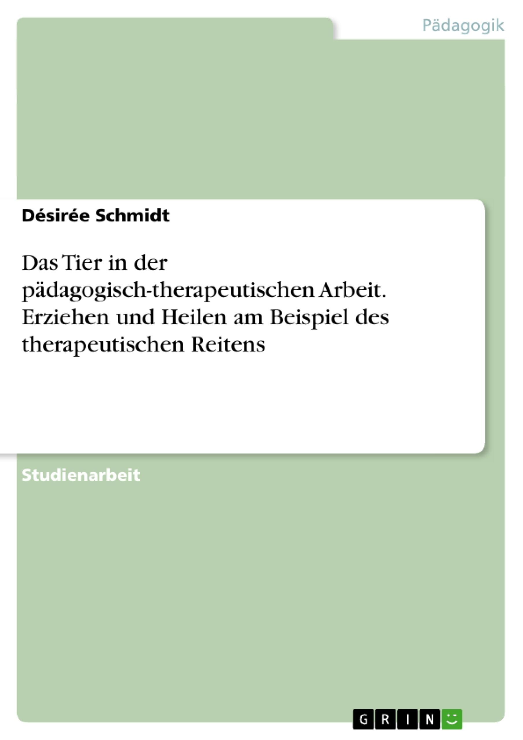 Titel: Das Tier in der pädagogisch-therapeutischen Arbeit. Erziehen und Heilen am Beispiel des therapeutischen Reitens