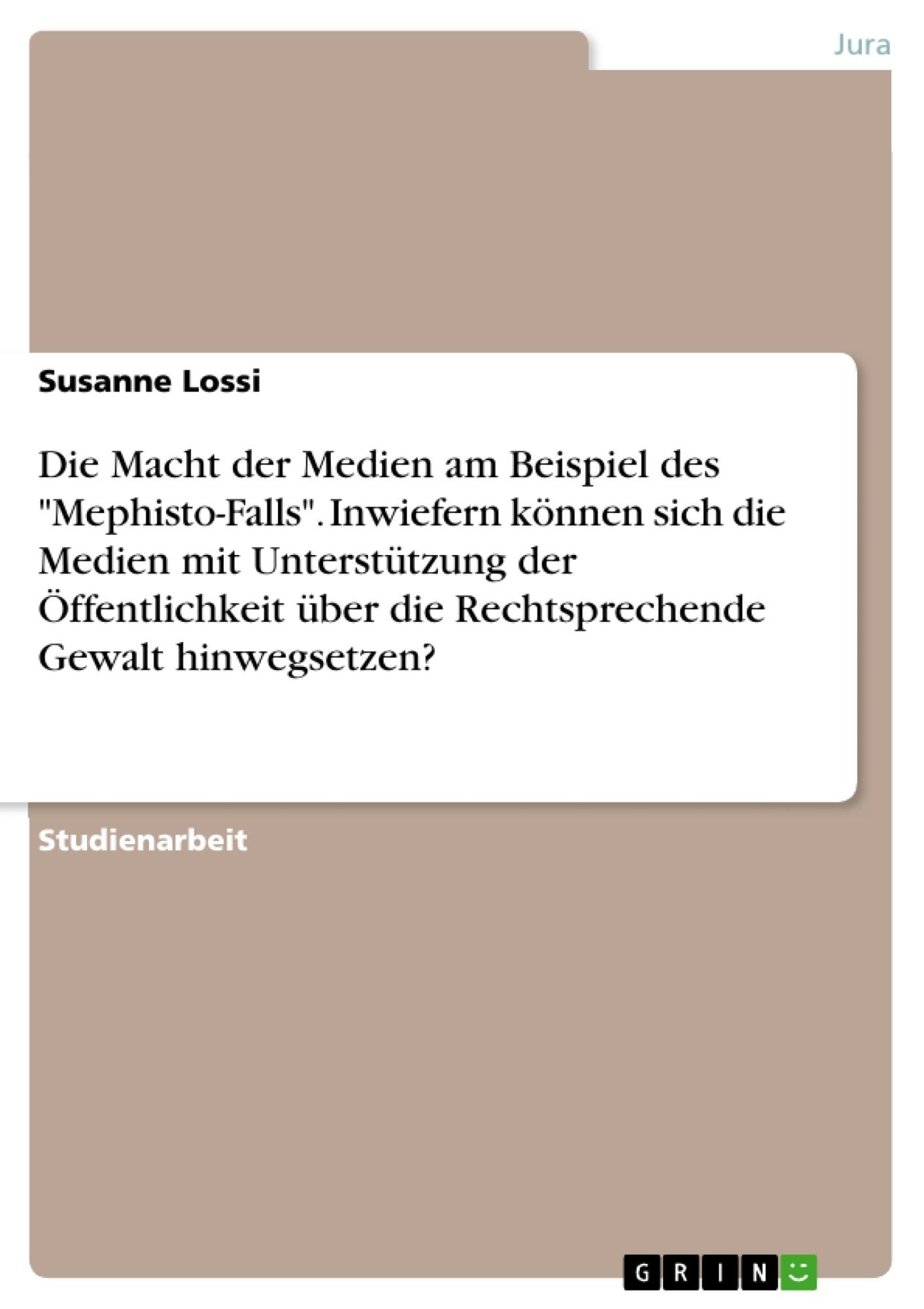 """Titel: Die Macht der Medien am Beispiel des """"Mephisto-Falls"""". Inwiefern können sich die Medien mit Unterstützung der Öffentlichkeit über die Rechtsprechende Gewalt hinwegsetzen?"""