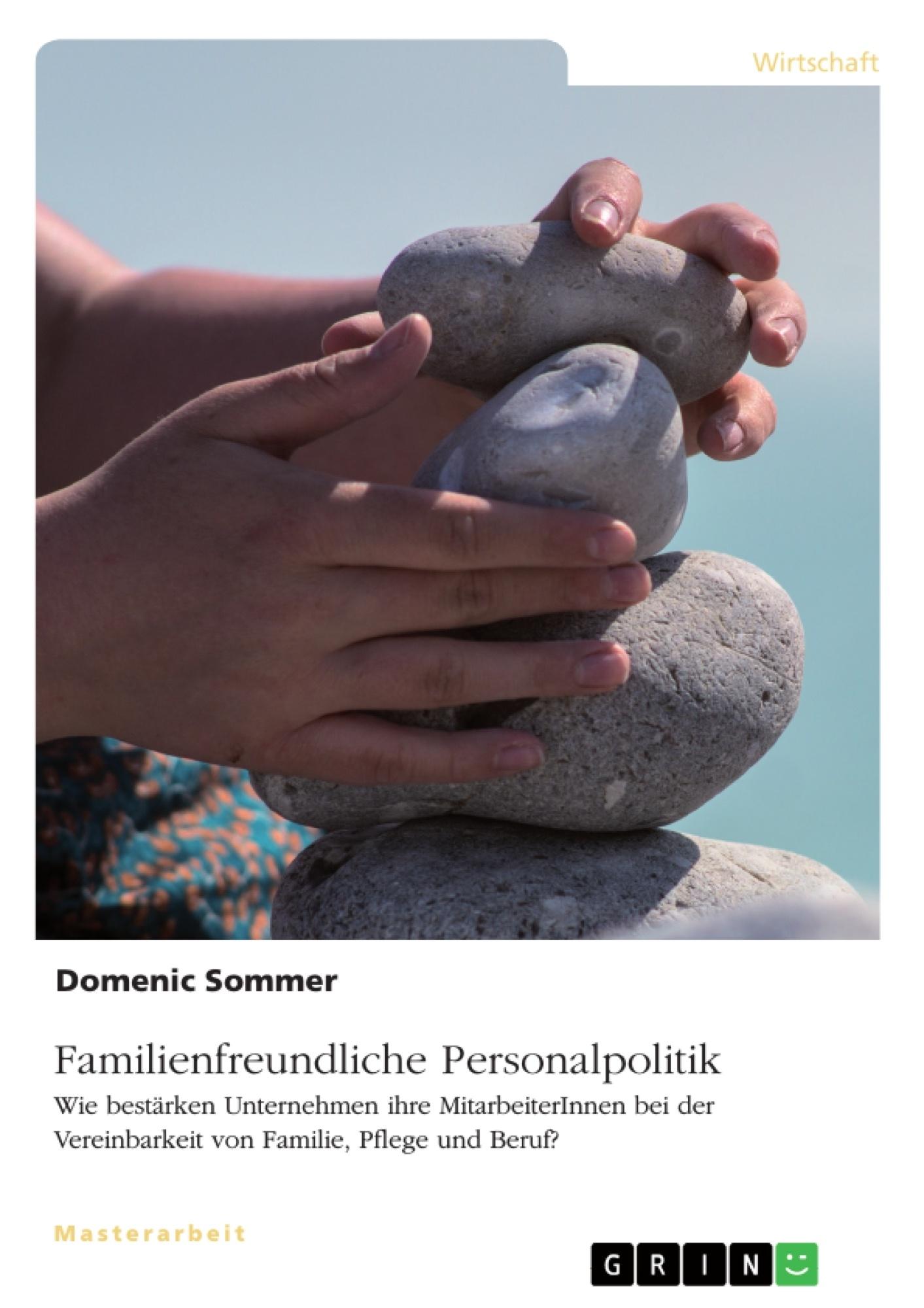 Titel: Familienfreundliche Personalpolitik. Wie bestärken Unternehmen ihre MitarbeiterInnen bei der Vereinbarkeit von Familie, Pflege und Beruf?