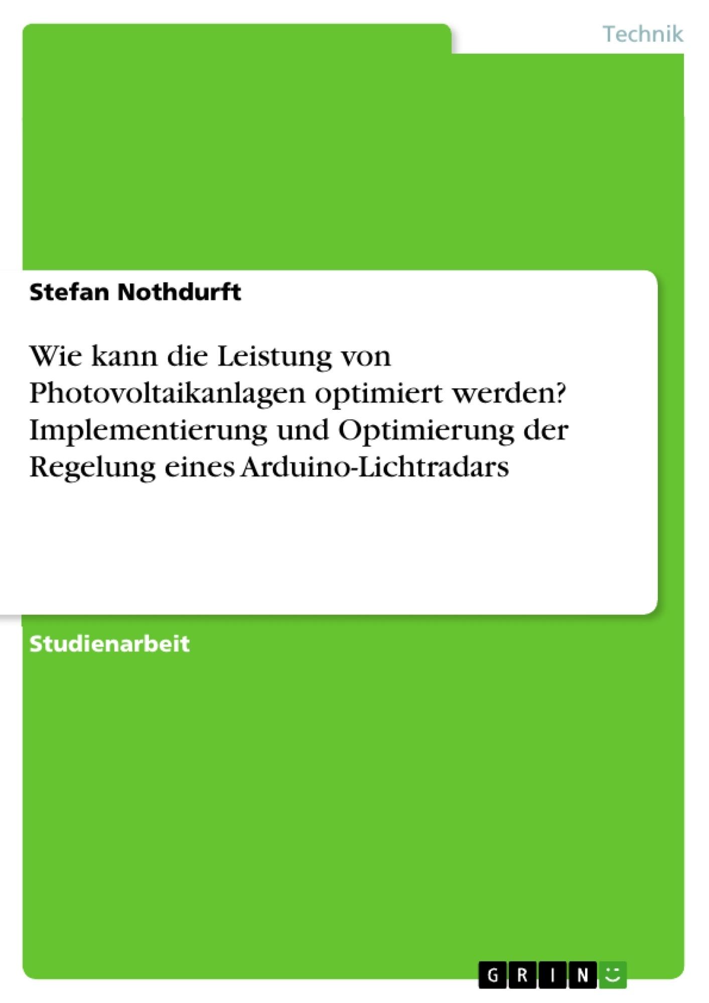 Titel: Wie kann die Leistung von Photovoltaikanlagen optimiert werden? Implementierung und Optimierung der Regelung eines Arduino-Lichtradars