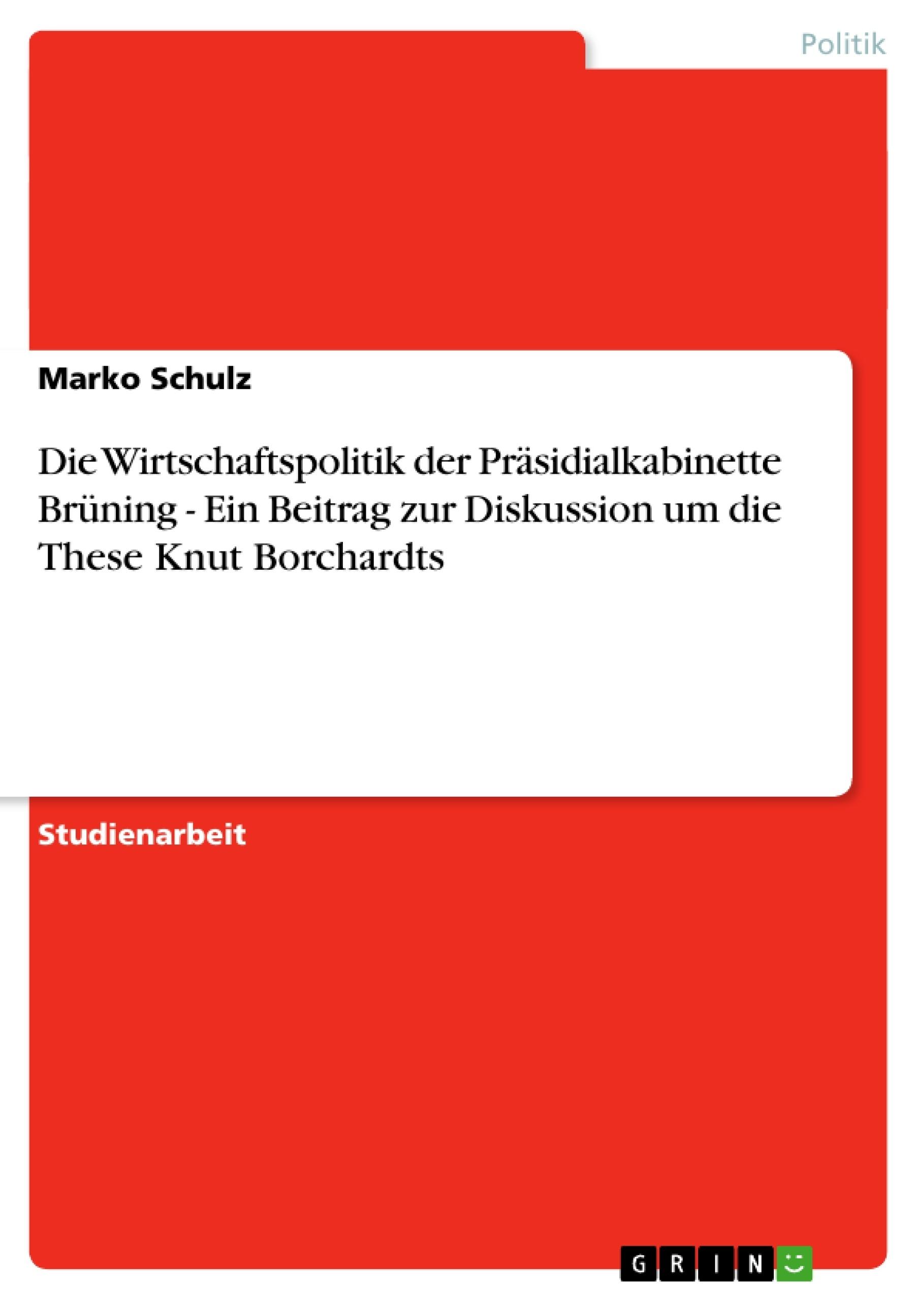 Titel: Die Wirtschaftspolitik der Präsidialkabinette Brüning - Ein Beitrag zur Diskussion um die These Knut Borchardts