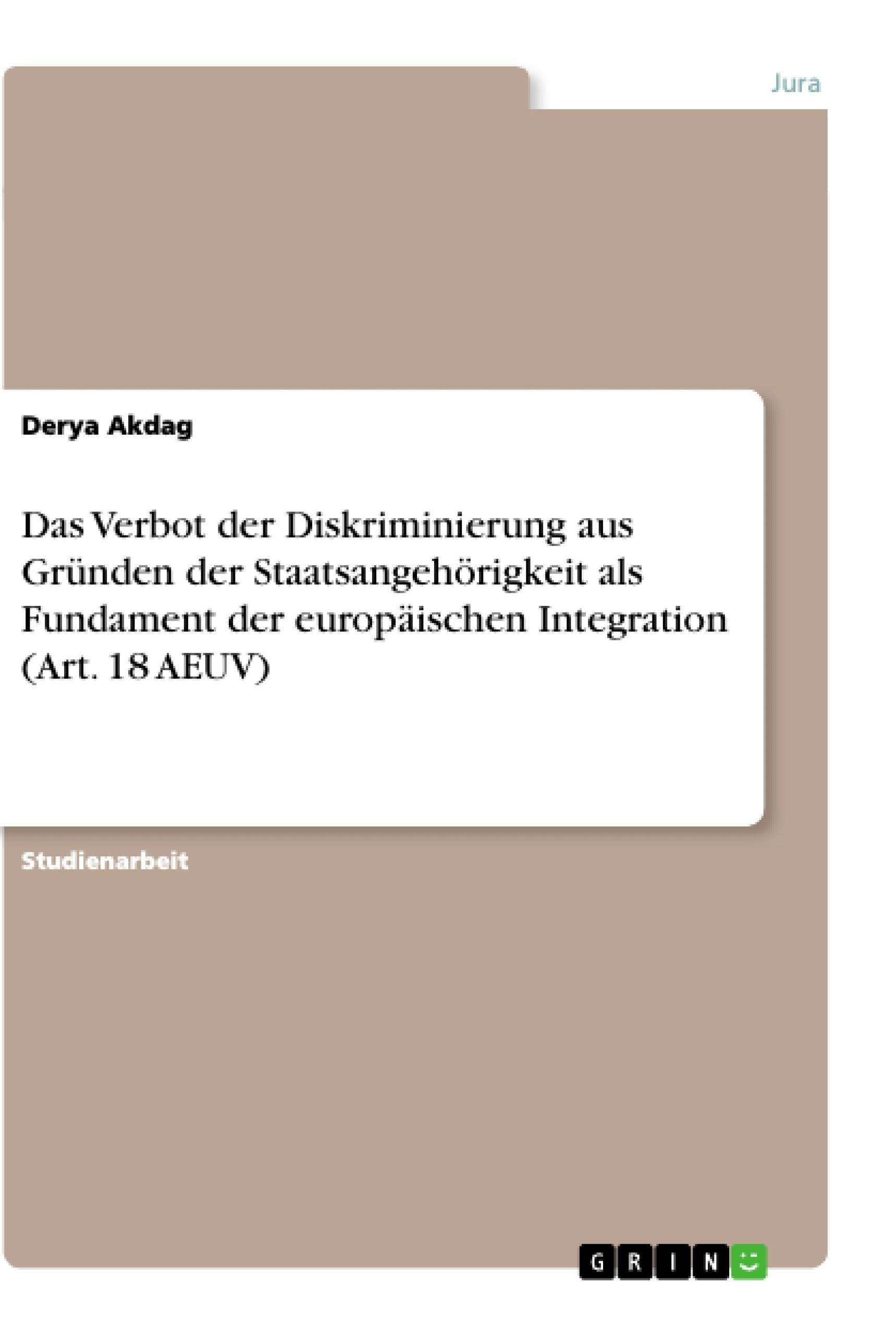 Titel: Das Verbot der Diskriminierung aus Gründen der Staatsangehörigkeit als Fundament der europäischen Integration (Art. 18 AEUV)