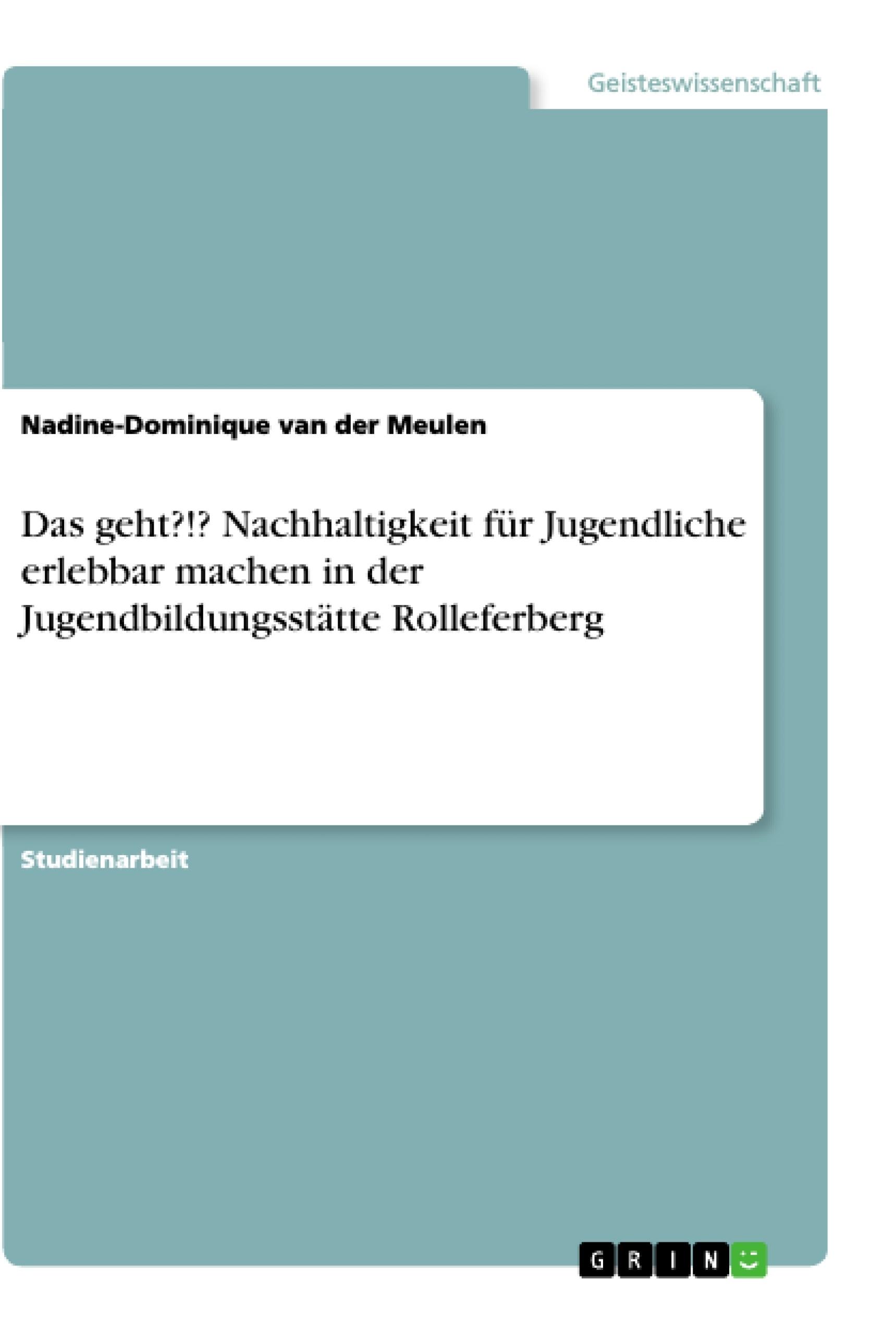 Titel: Das geht?!? Nachhaltigkeit für Jugendliche erlebbar machen in der Jugendbildungsstätte Rolleferberg