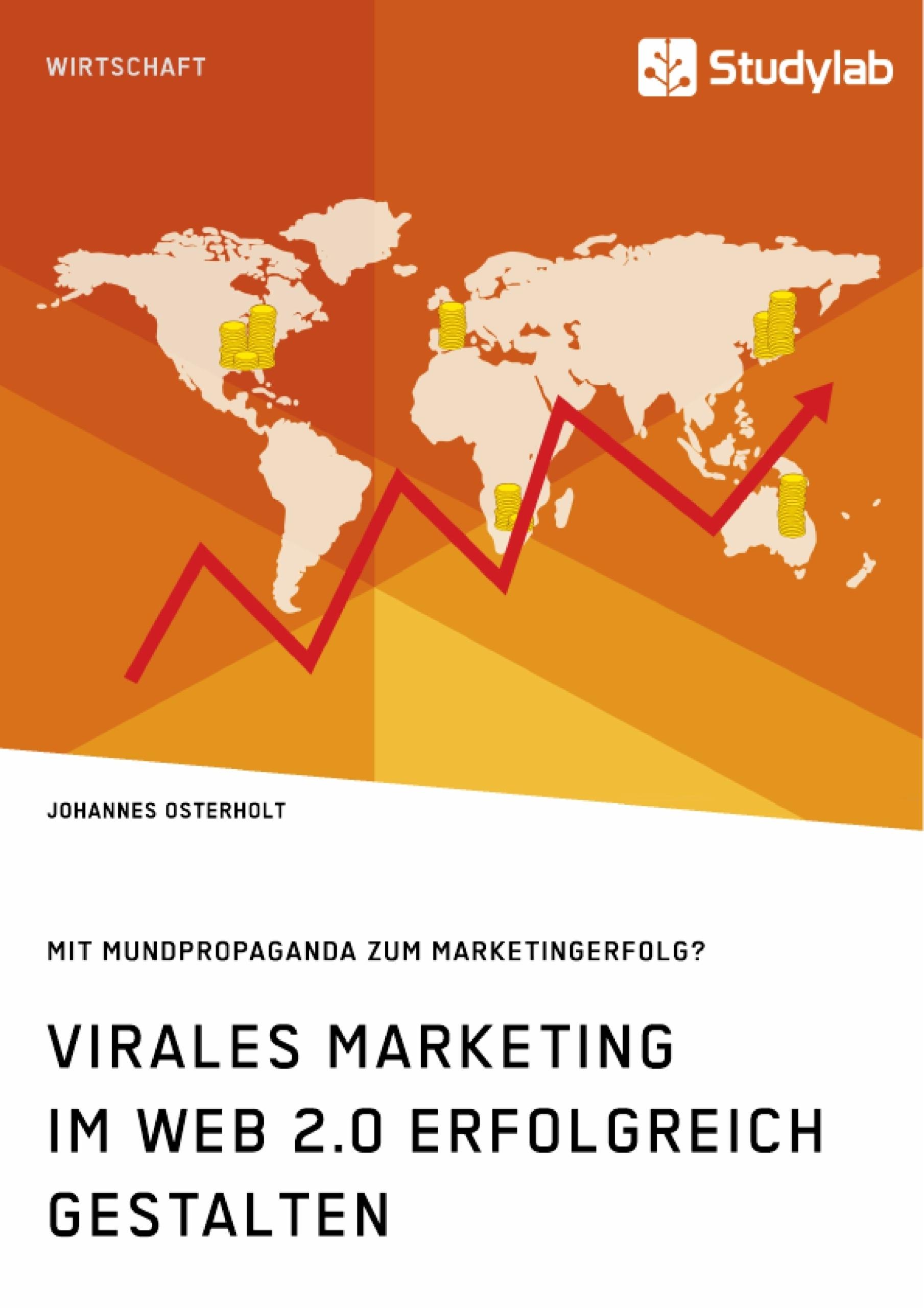 Titel: Virales Marketing im Web 2.0 erfolgreich gestalten. Mit Mundpropaganda zum Marketingerfolg?