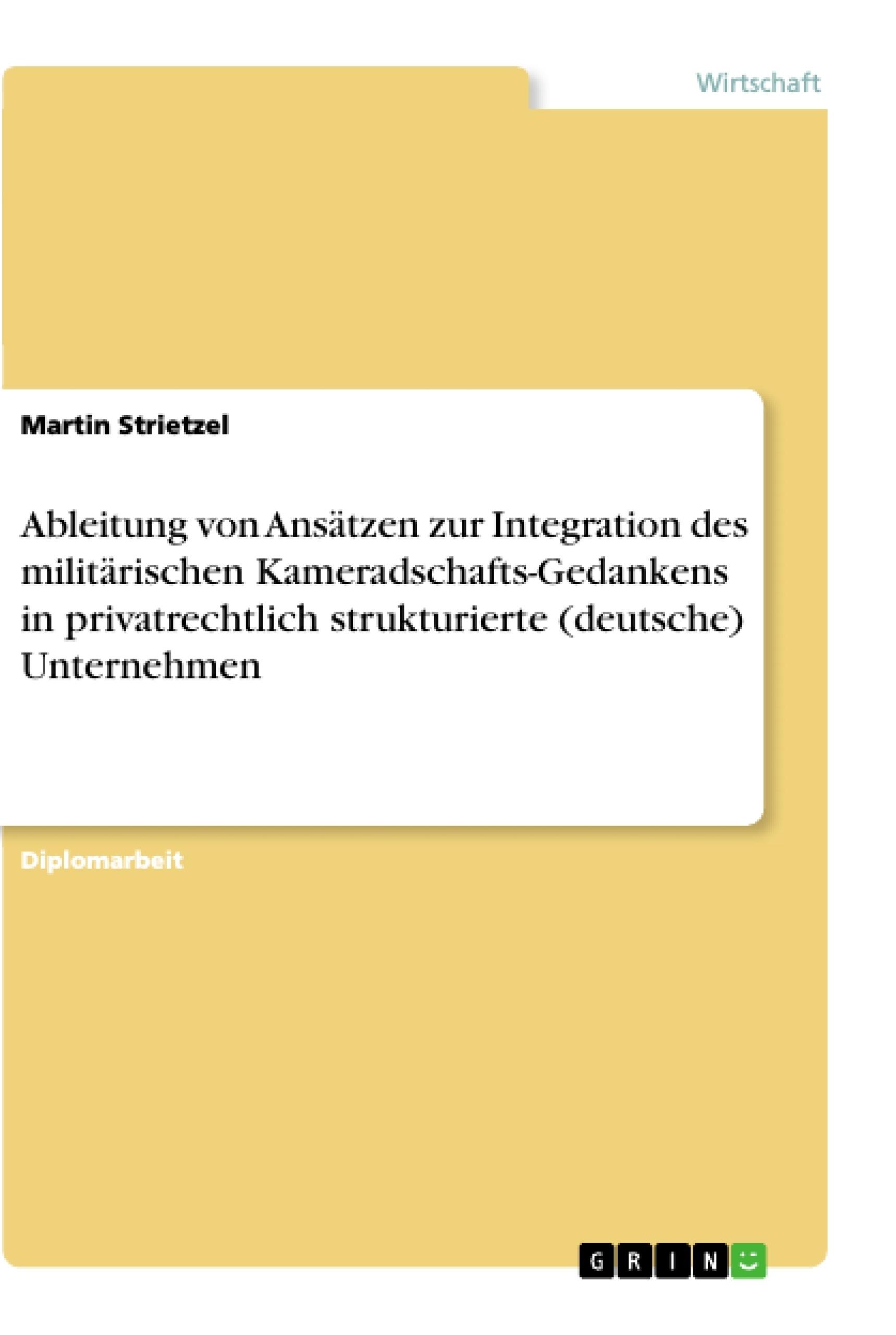 Titel: Ableitung von Ansätzen zur Integration des militärischen Kameradschafts-Gedankens in privatrechtlich strukturierte (deutsche) Unternehmen