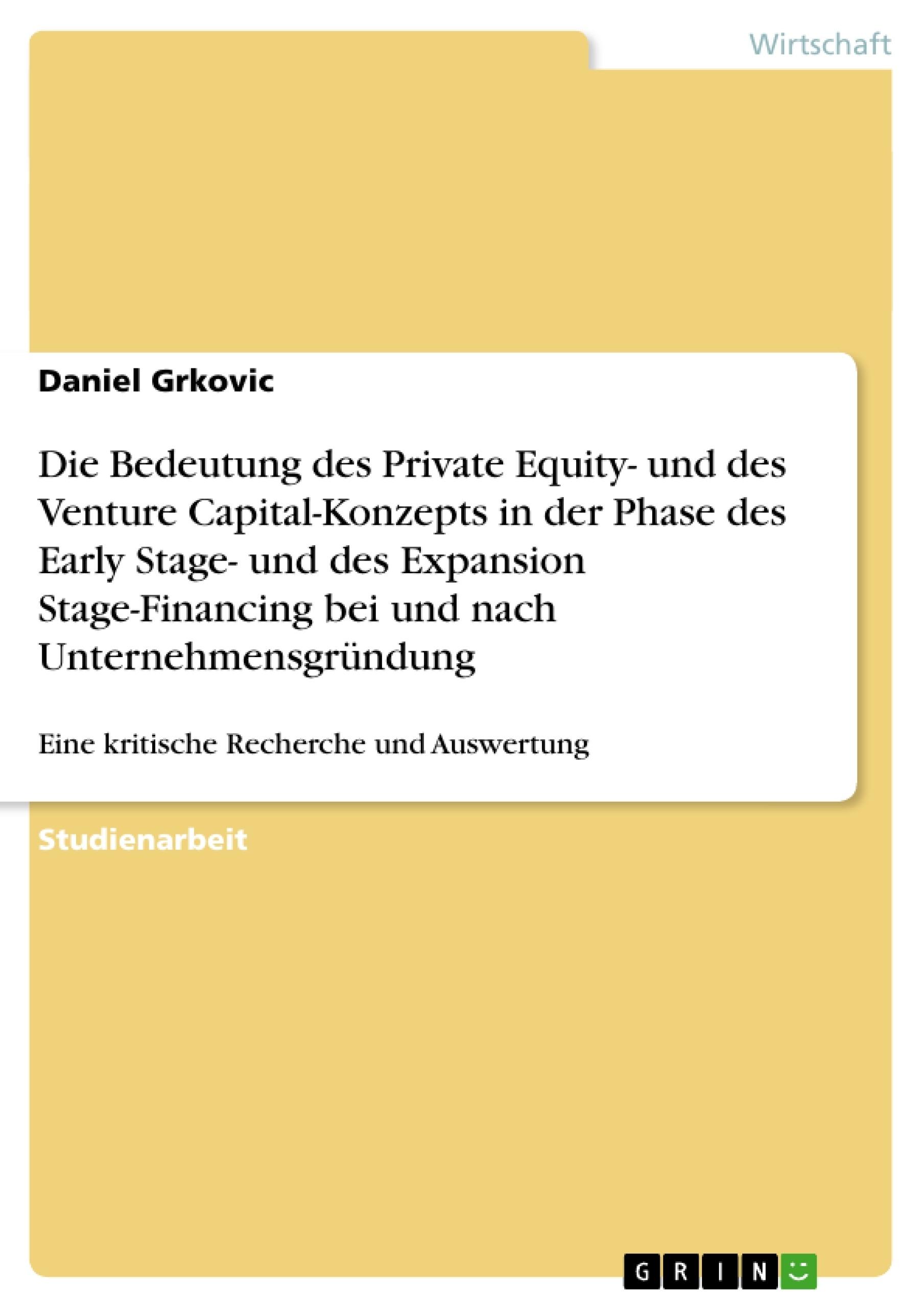 Titel: Die Bedeutung des Private Equity- und des Venture Capital-Konzepts in der Phase des Early Stage- und des Expansion Stage-Financing bei und nach Unternehmensgründung