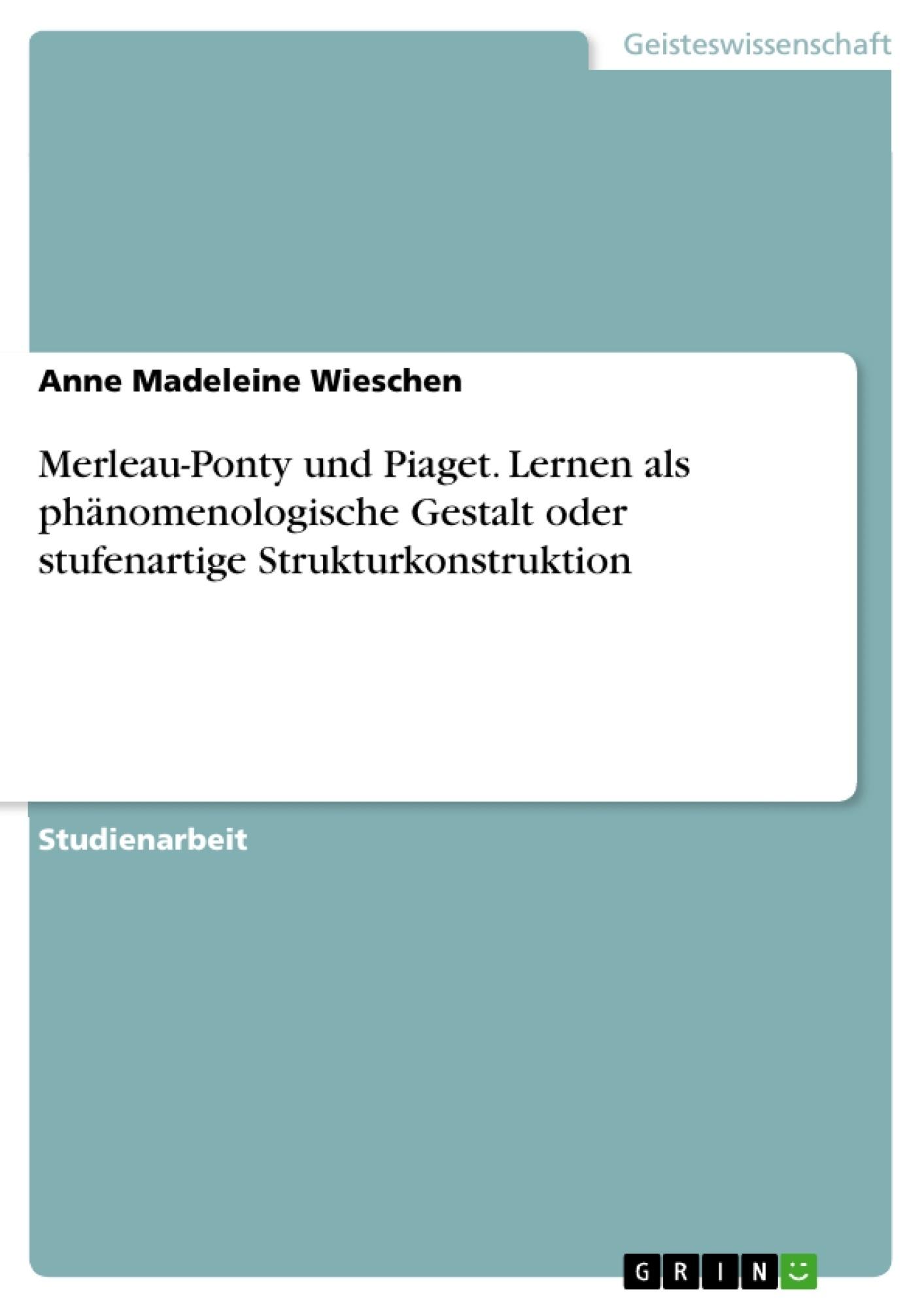 Titel: Merleau-Ponty und Piaget. Lernen als phänomenologische Gestalt oder stufenartige Strukturkonstruktion