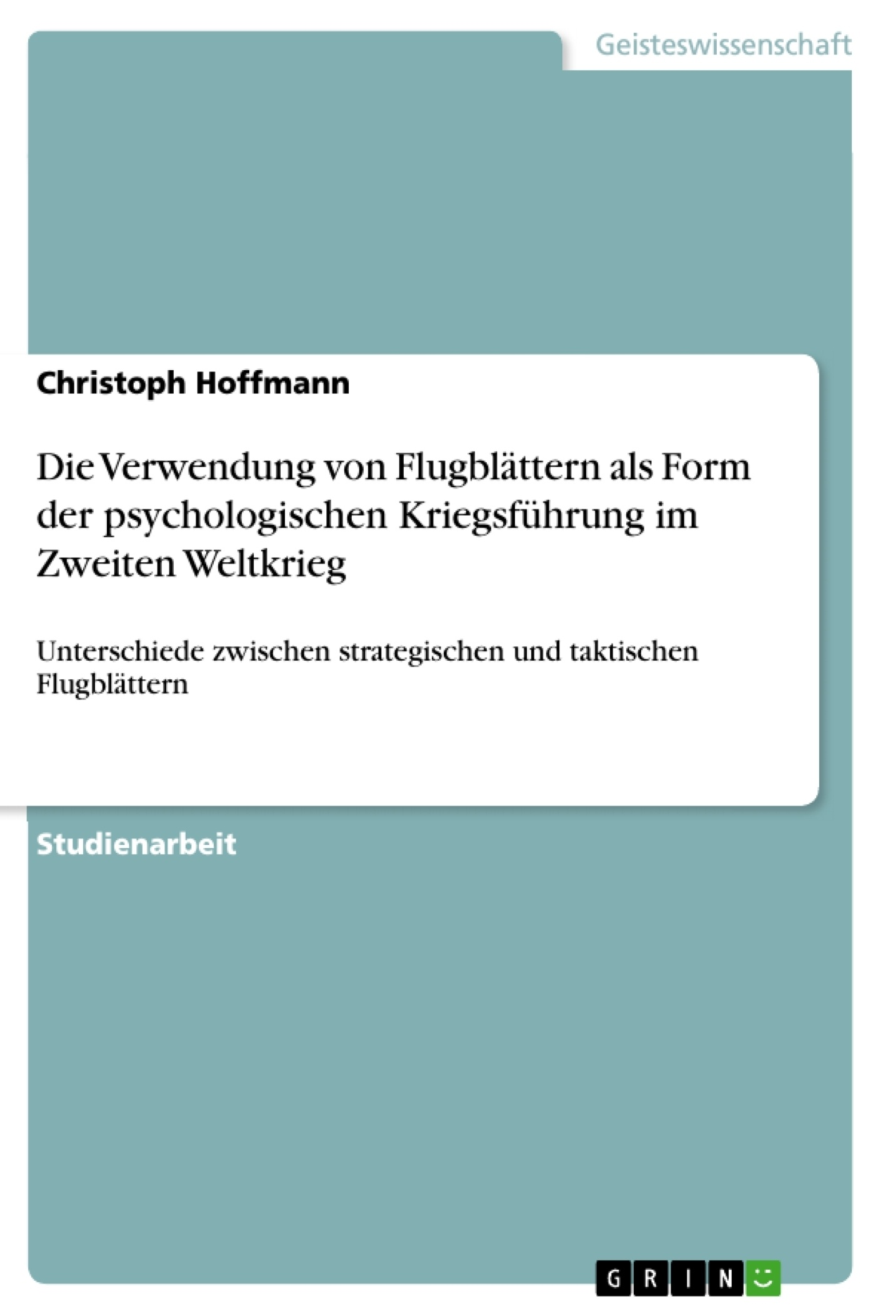 Titel: Die Verwendung von Flugblättern als Form der psychologischen Kriegsführung im Zweiten Weltkrieg