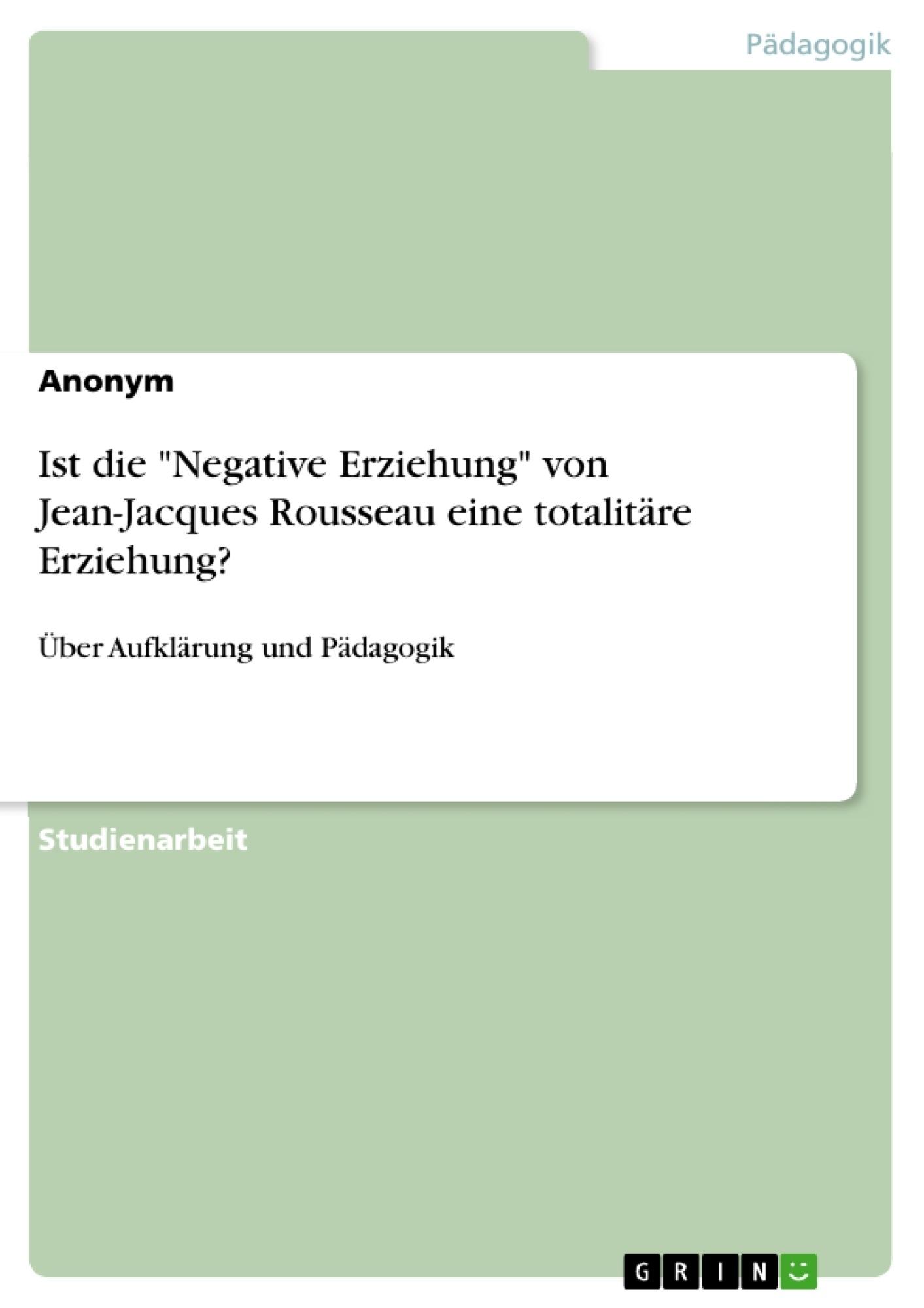 """Titel: Ist die """"Negative Erziehung"""" von Jean-Jacques Rousseau eine totalitäre Erziehung?"""
