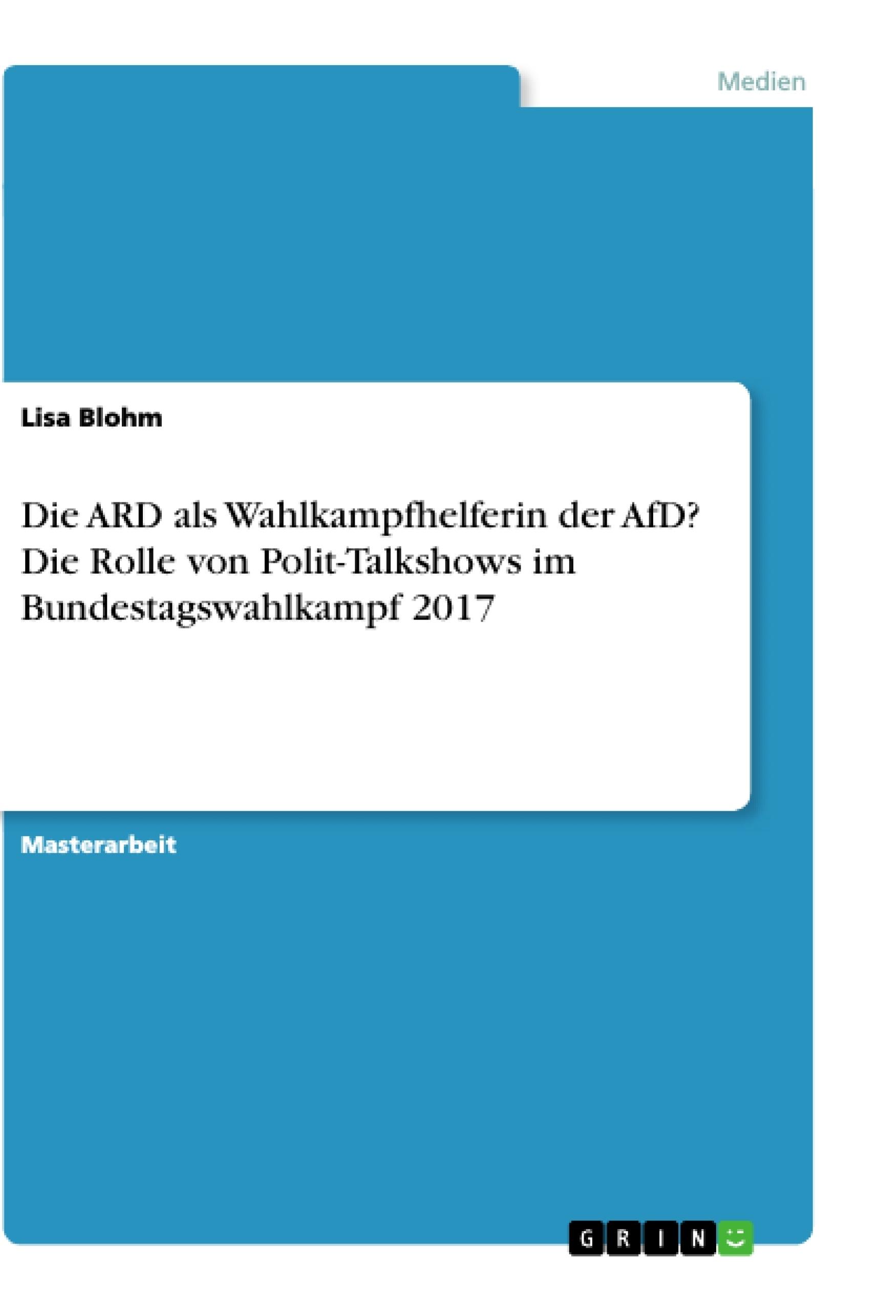Titel: Die ARD als Wahlkampfhelferin der AfD? Die Rolle von Polit-Talkshows im Bundestagswahlkampf 2017