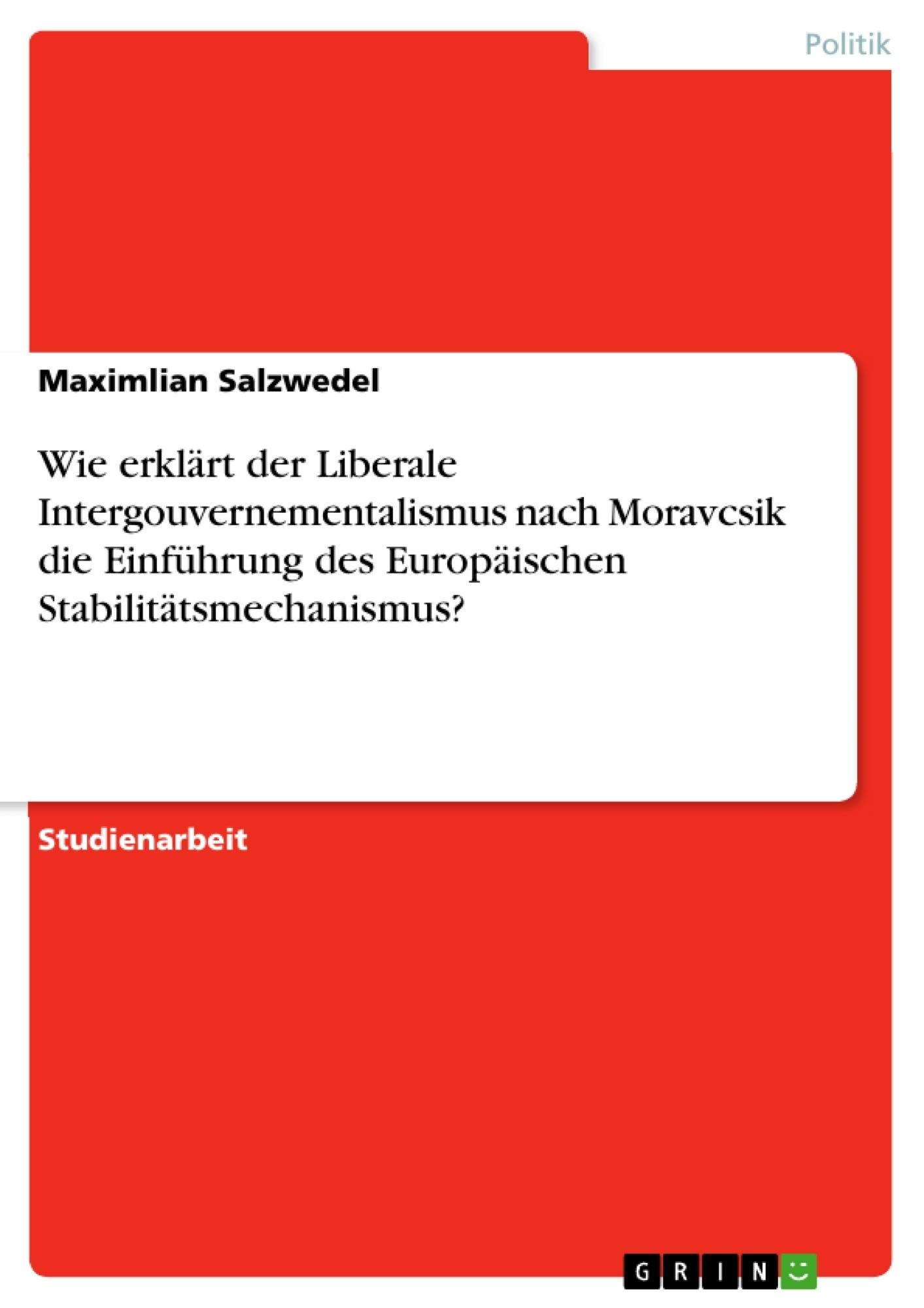 Titel: Wie erklärt der Liberale Intergouvernementalismus nach Moravcsik die Einführung des Europäischen Stabilitätsmechanismus?