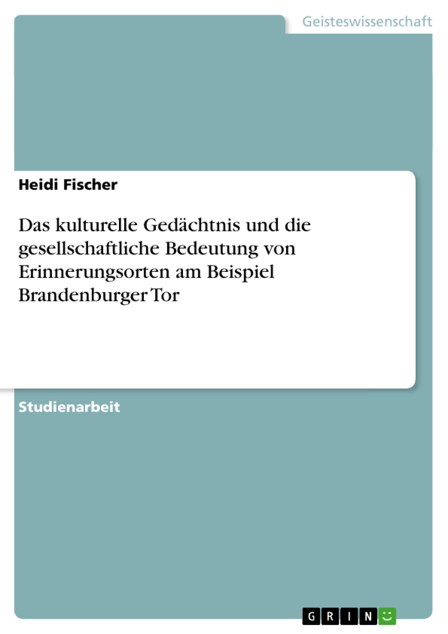 Titel: Das kulturelle Gedächtnis und die gesellschaftliche Bedeutung von Erinnerungsorten am Beispiel Brandenburger Tor