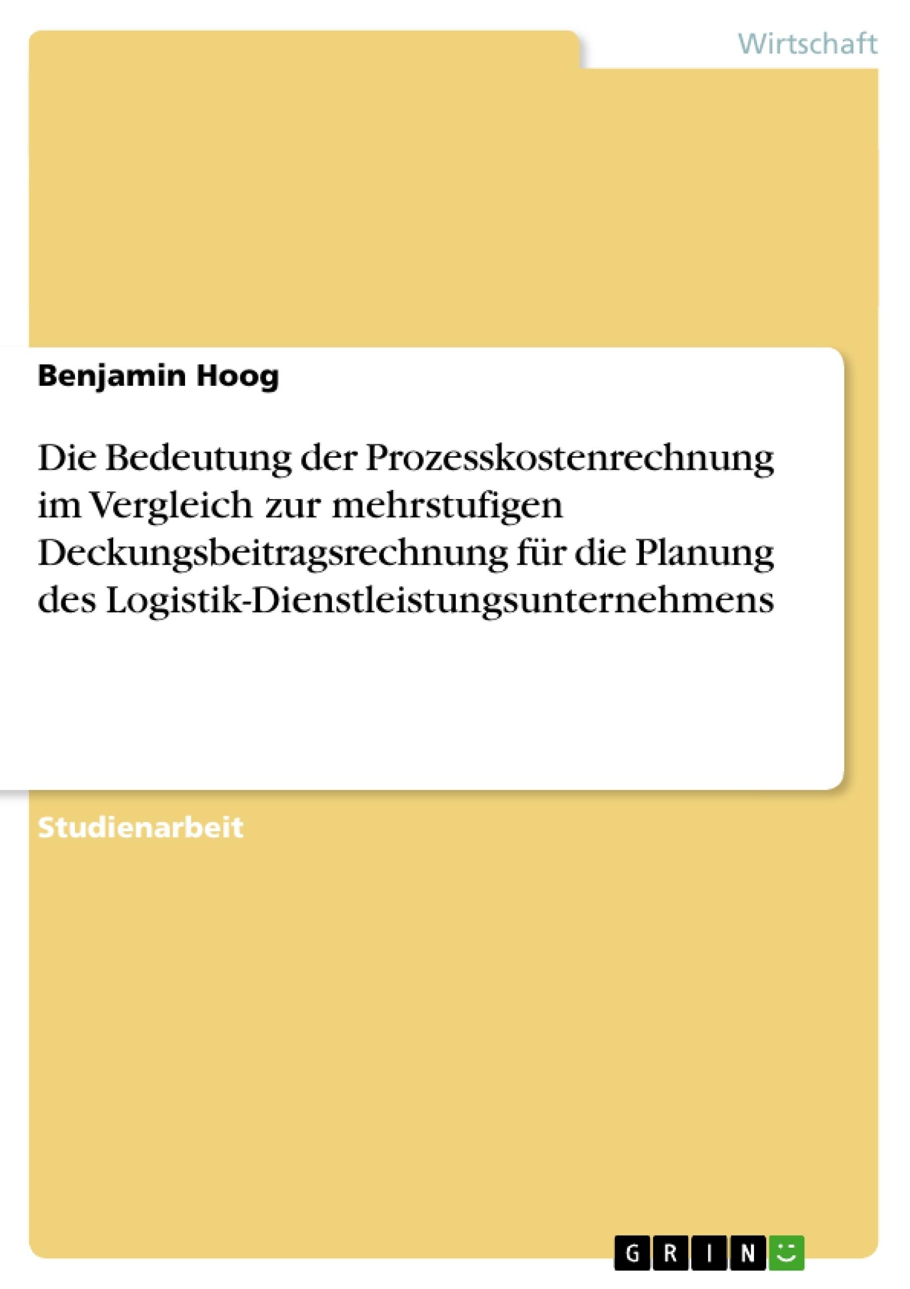 Titel: Die Bedeutung der Prozesskostenrechnung im Vergleich zur mehrstufigen Deckungsbeitragsrechnung für die Planung des Logistik-Dienstleistungsunternehmens