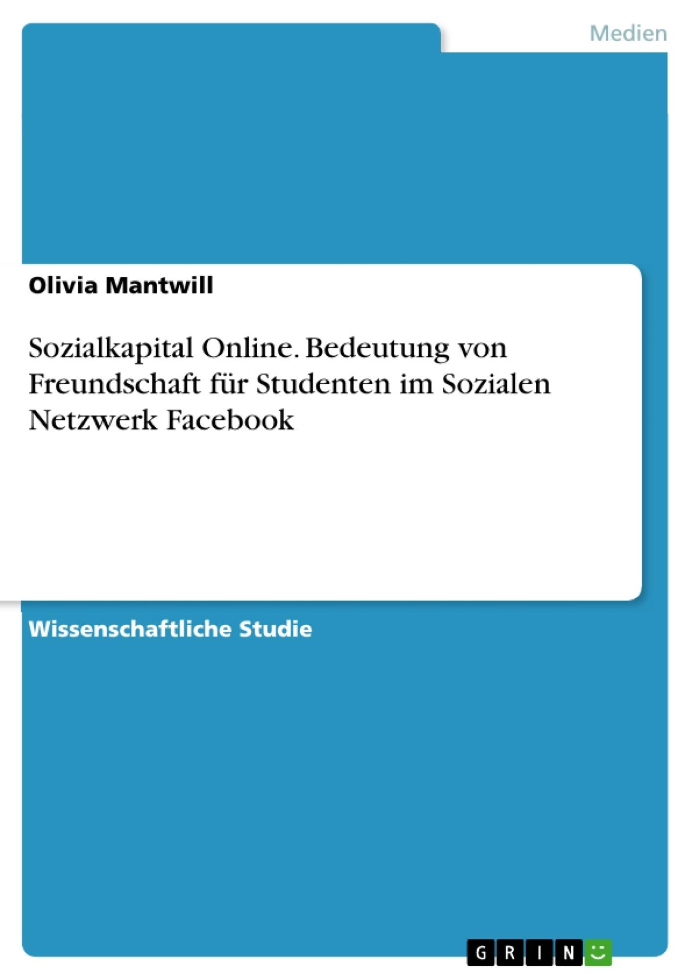 Titel: Sozialkapital Online. Bedeutung von Freundschaft für Studenten im Sozialen Netzwerk Facebook