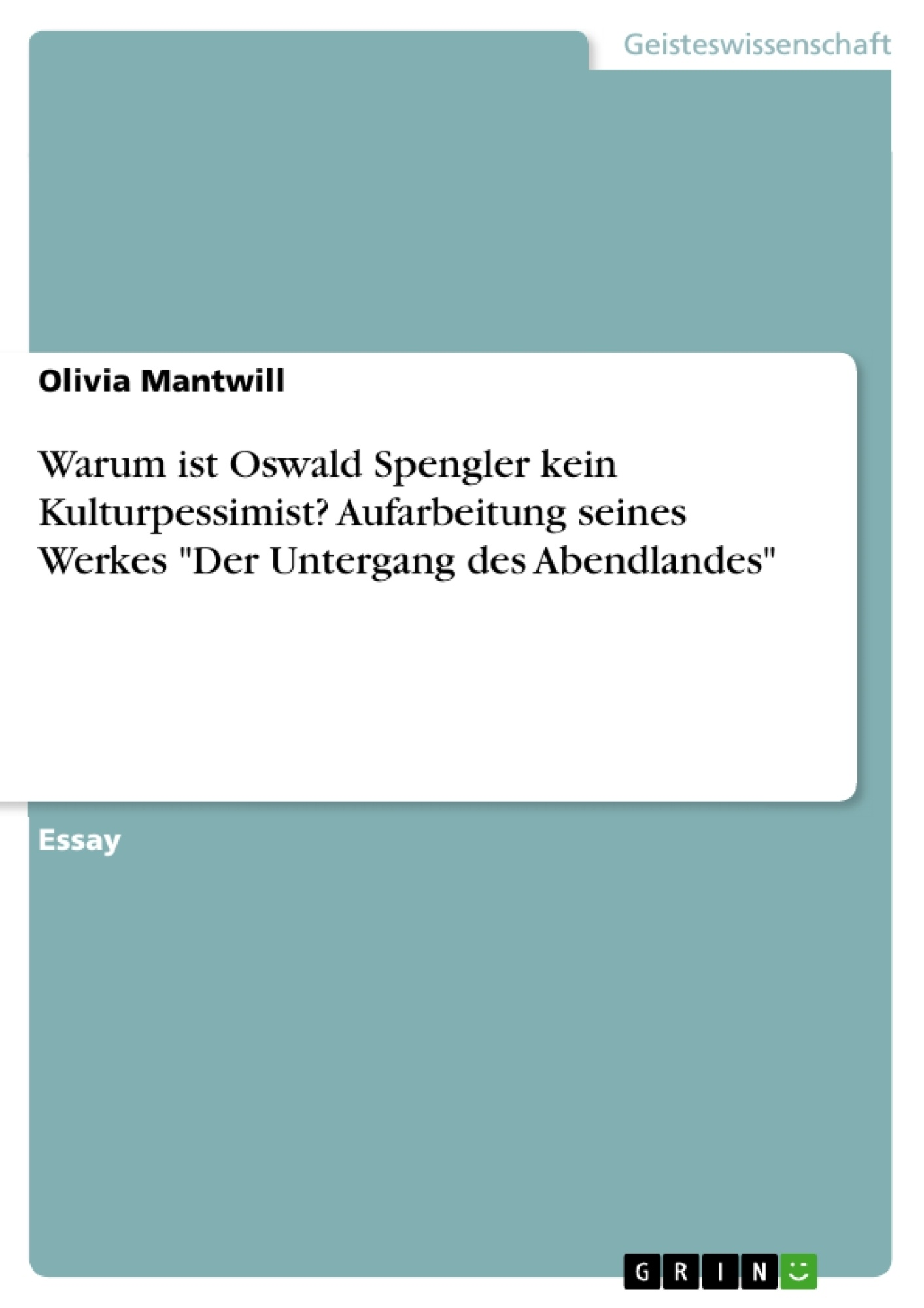"""Titel: Warum ist Oswald Spengler kein Kulturpessimist? Aufarbeitung seines Werkes """"Der Untergang des Abendlandes"""""""
