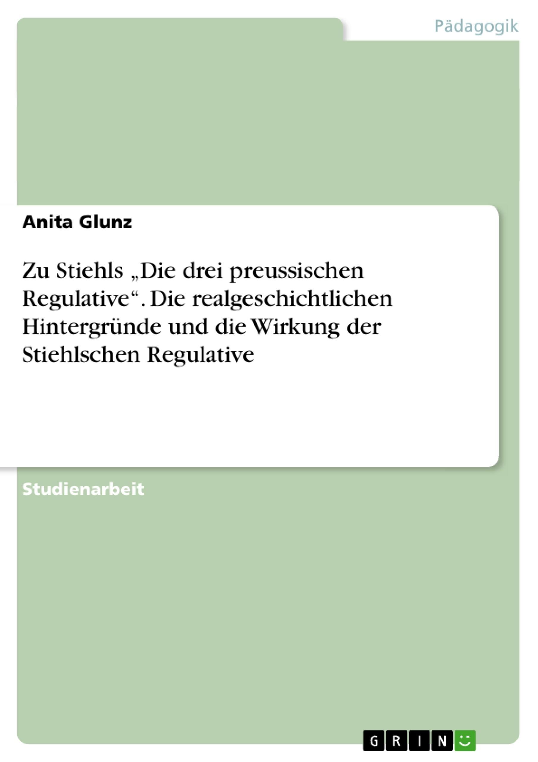 """Titel: Zu Stiehls """"Die drei preussischen Regulative"""". Die realgeschichtlichen Hintergründe und die Wirkung der Stiehlschen Regulative"""