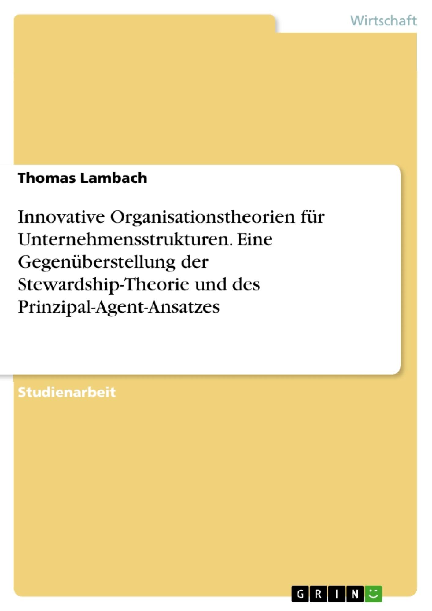 Titel: Innovative Organisationstheorien für Unternehmensstrukturen. Eine Gegenüberstellung der Stewardship-Theorie und des Prinzipal-Agent-Ansatzes