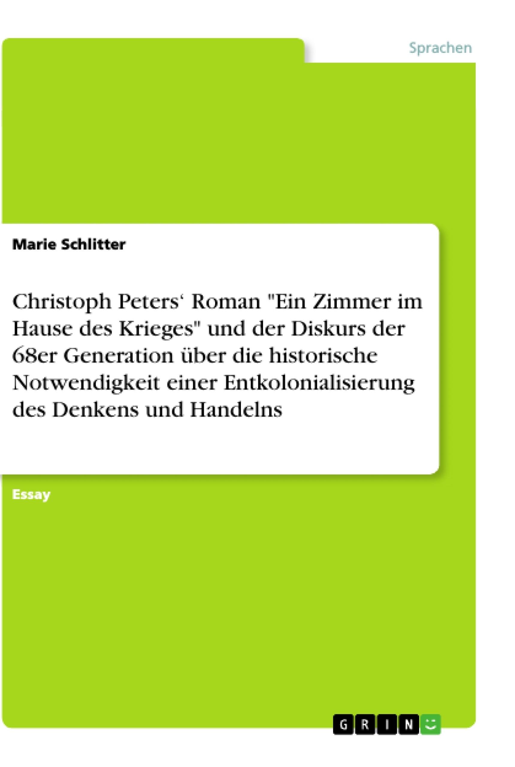"""Titel: Christoph Peters' Roman """"Ein Zimmer im Hause des Krieges"""" und der Diskurs der 68er Generation über die historische Notwendigkeit einer Entkolonialisierung des Denkens und Handelns"""