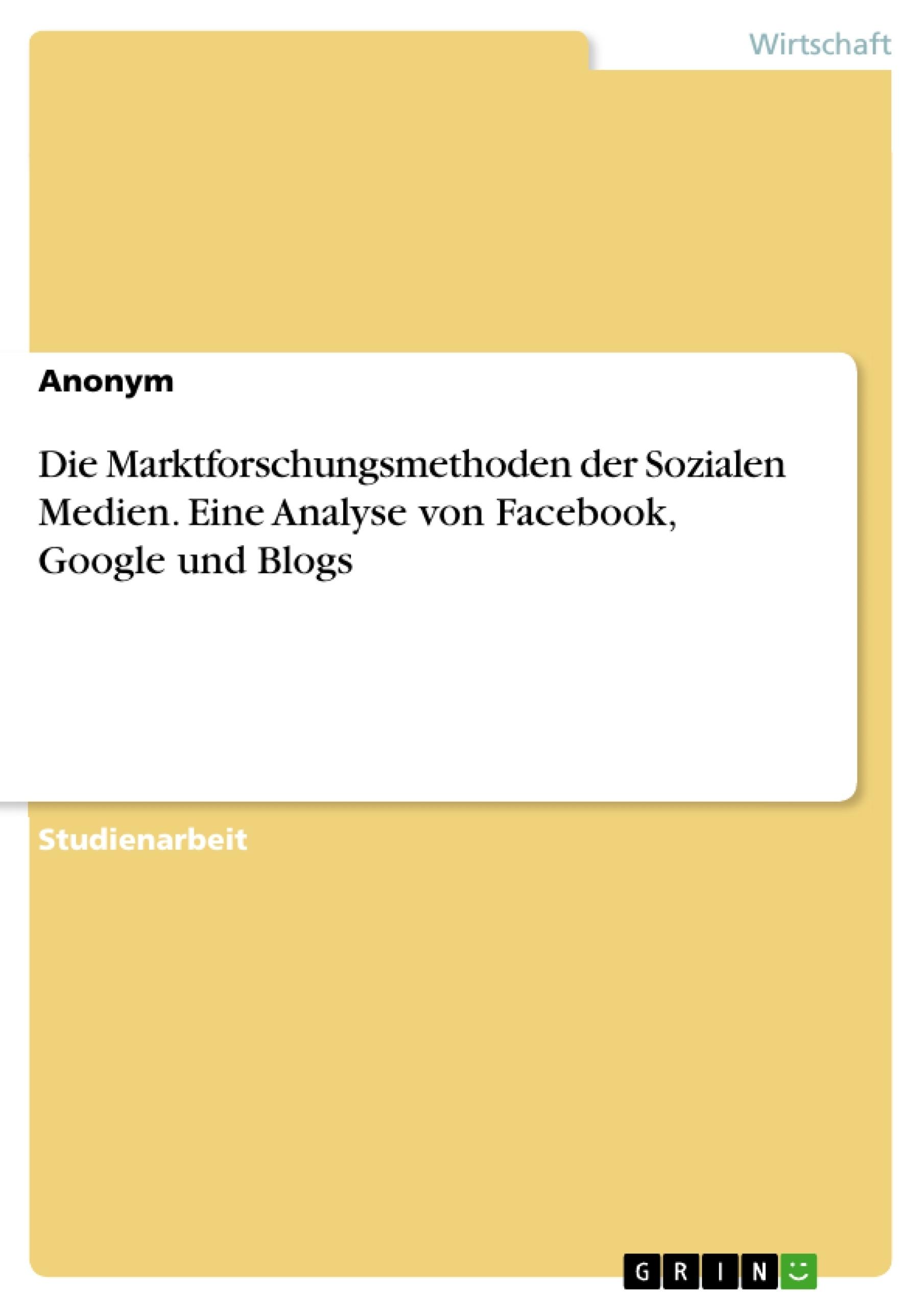 Titel: Die Marktforschungsmethoden der Sozialen Medien. Eine Analyse von Facebook, Google und Blogs