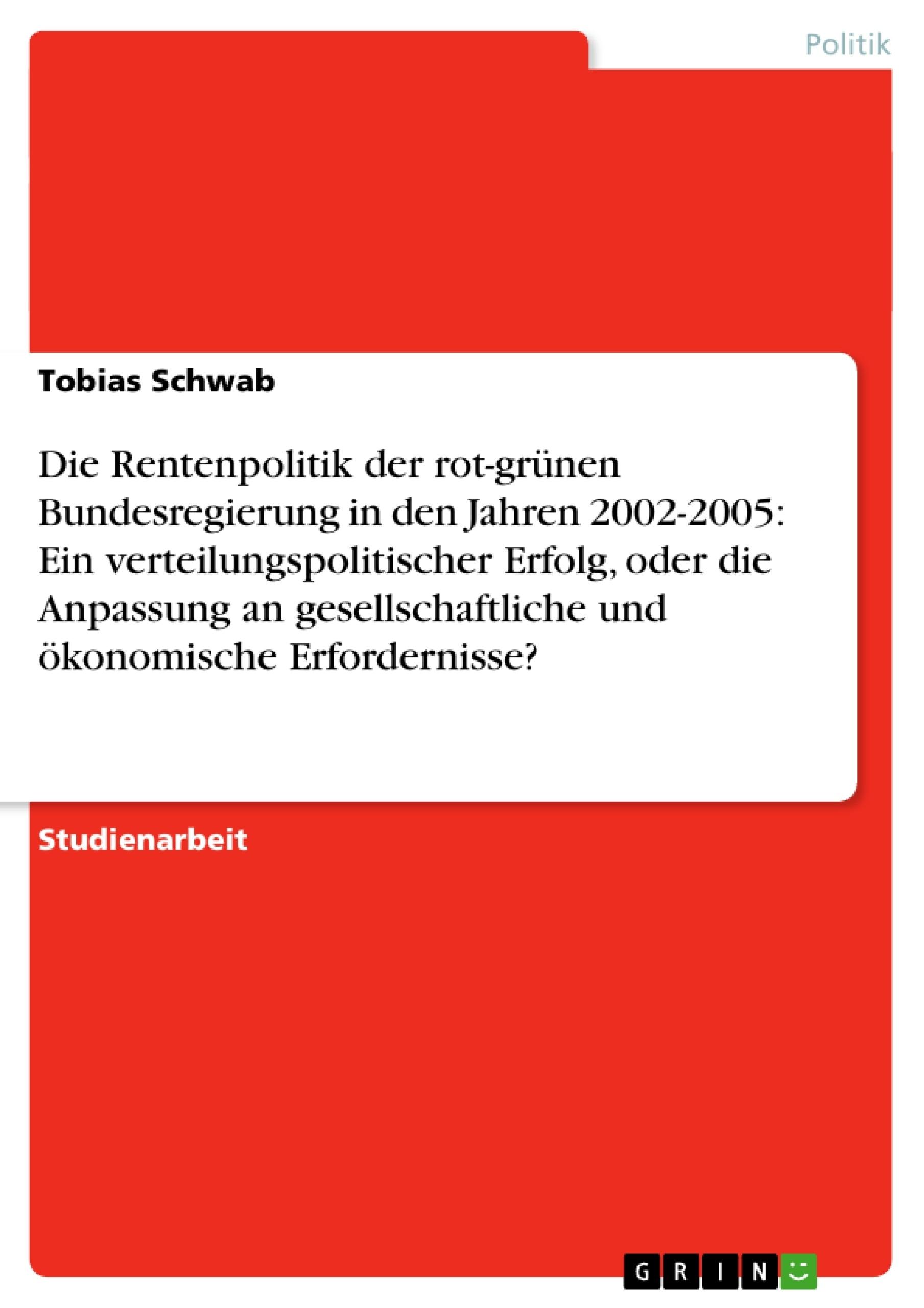 Titel: Die Rentenpolitik der rot-grünen Bundesregierung in den Jahren 2002-2005: Ein verteilungspolitischer Erfolg, oder die Anpassung an gesellschaftliche und ökonomische Erfordernisse?