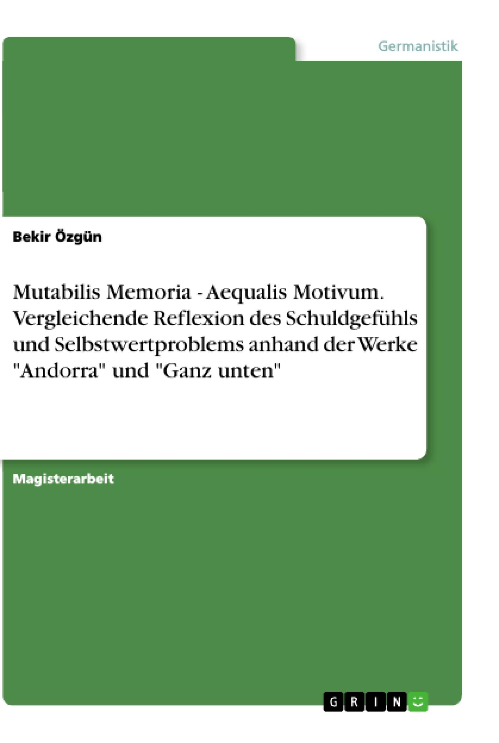 """Titel: Mutabilis Memoria - Aequalis Motivum. Vergleichende Reflexion des Schuldgefühls und Selbstwertproblems anhand der Werke """"Andorra"""" und """"Ganz unten"""""""