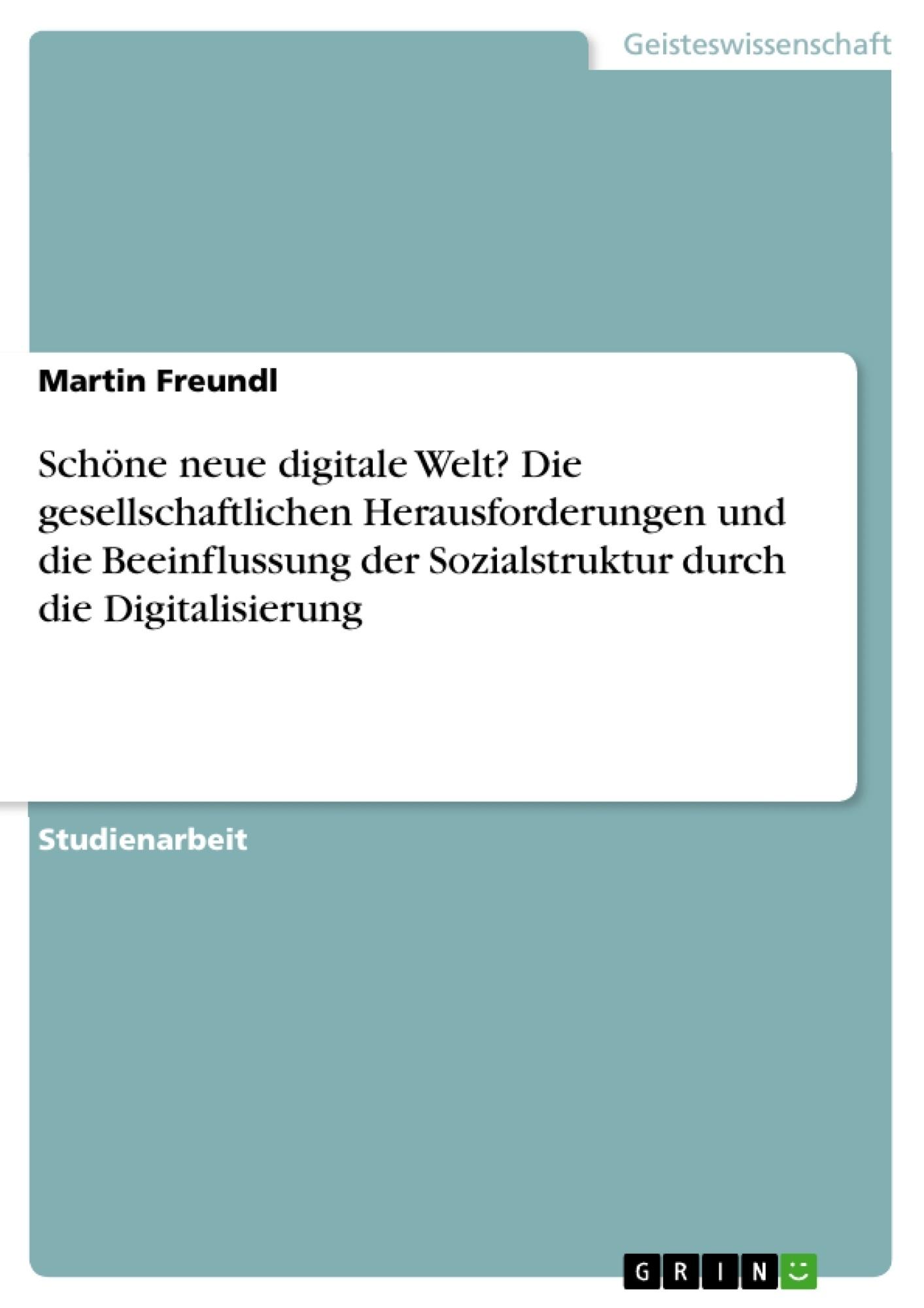 Titel: Schöne neue digitale Welt? Die gesellschaftlichen Herausforderungen und die Beeinflussung der Sozialstruktur durch die Digitalisierung