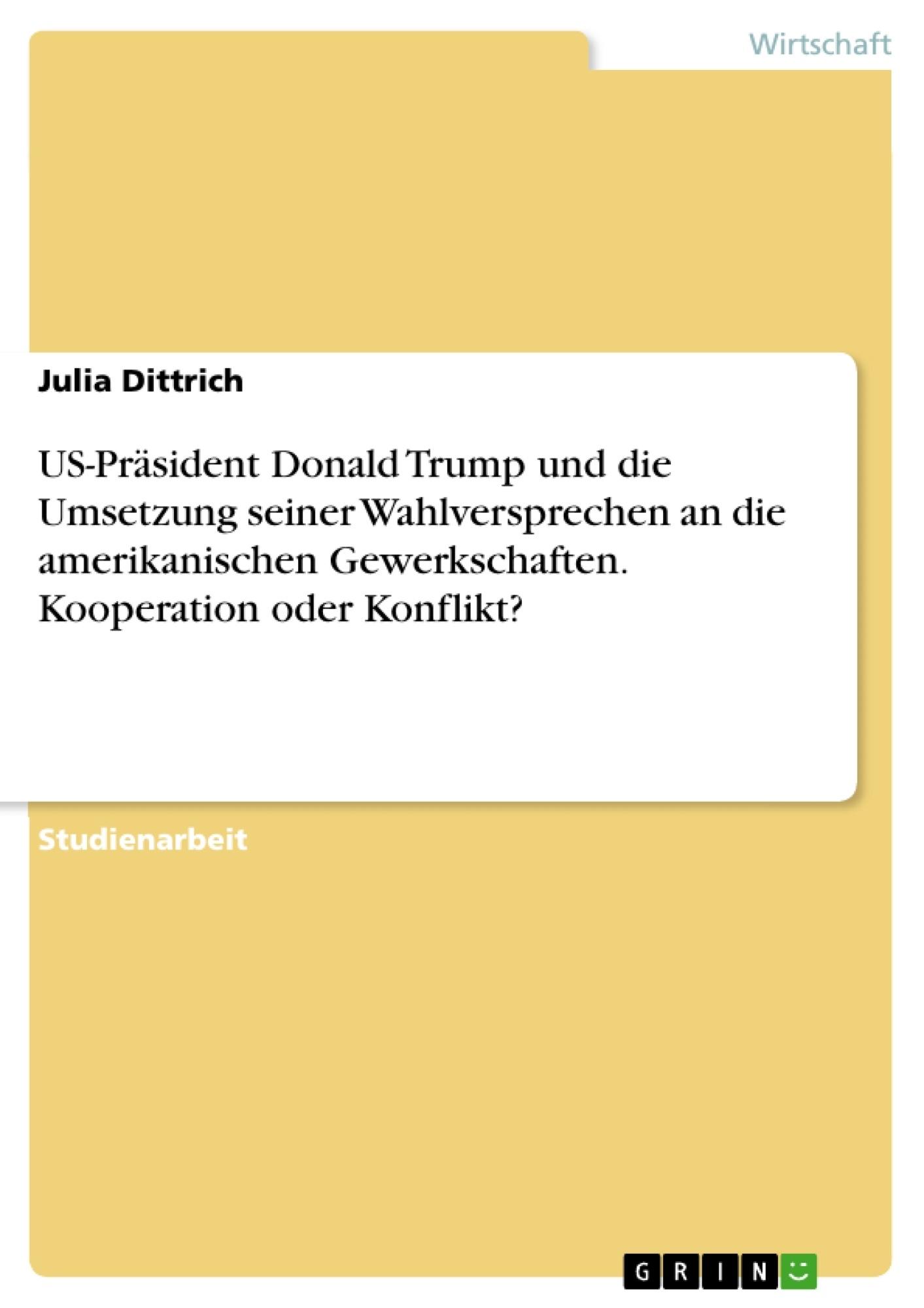 Titel: US-Präsident Donald Trump und die Umsetzung seiner Wahlversprechen an die amerikanischen Gewerkschaften. Kooperation oder Konflikt?