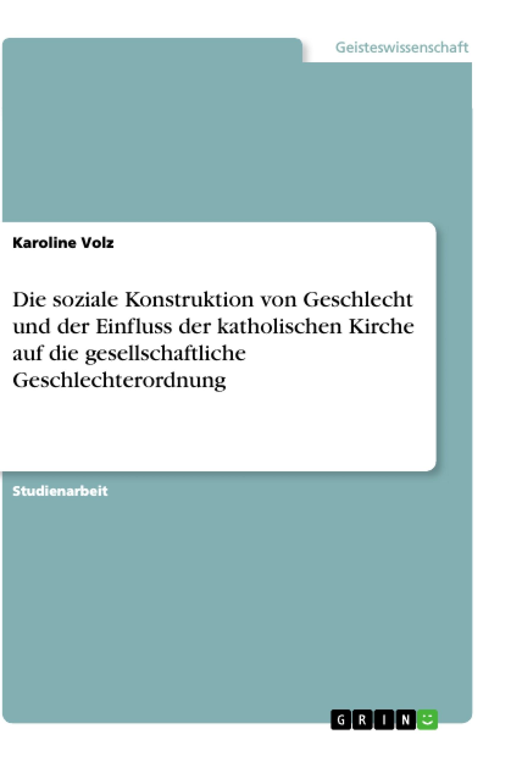 Titel: Die soziale Konstruktion von Geschlecht und der Einfluss der katholischen Kirche auf die gesellschaftliche Geschlechterordnung