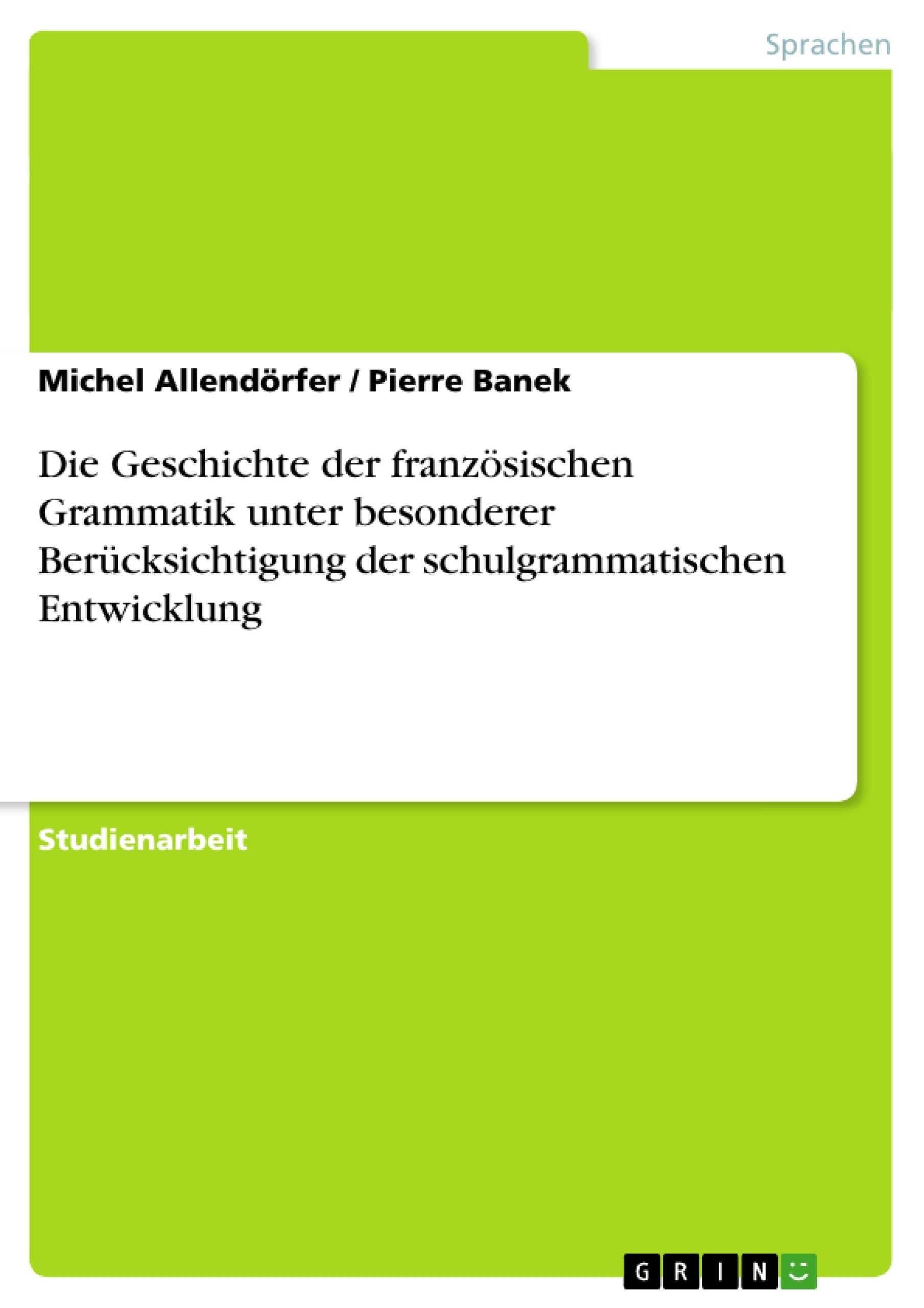 Titel: Die Geschichte der französischen Grammatik unter besonderer Berücksichtigung der schulgrammatischen Entwicklung