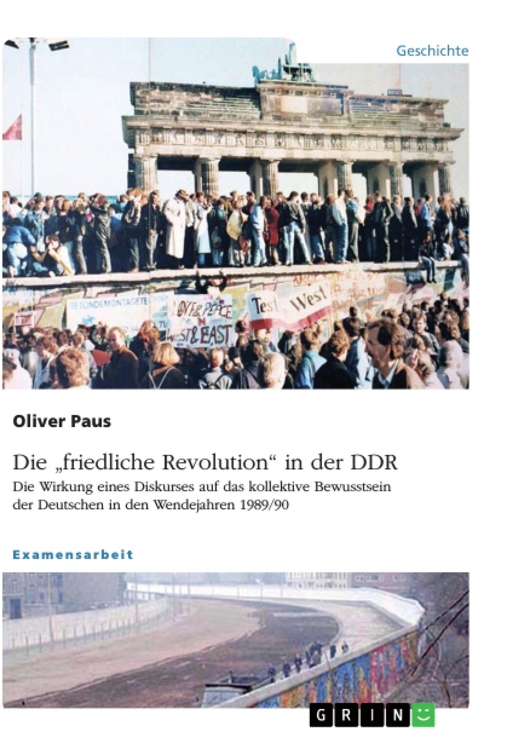 """Titel: Die """"friedliche Revolution"""" in der DDR. Die Wirkung eines Diskurses auf das kollektive Bewusstsein der Deutschen in den Wendejahren 1989/90"""