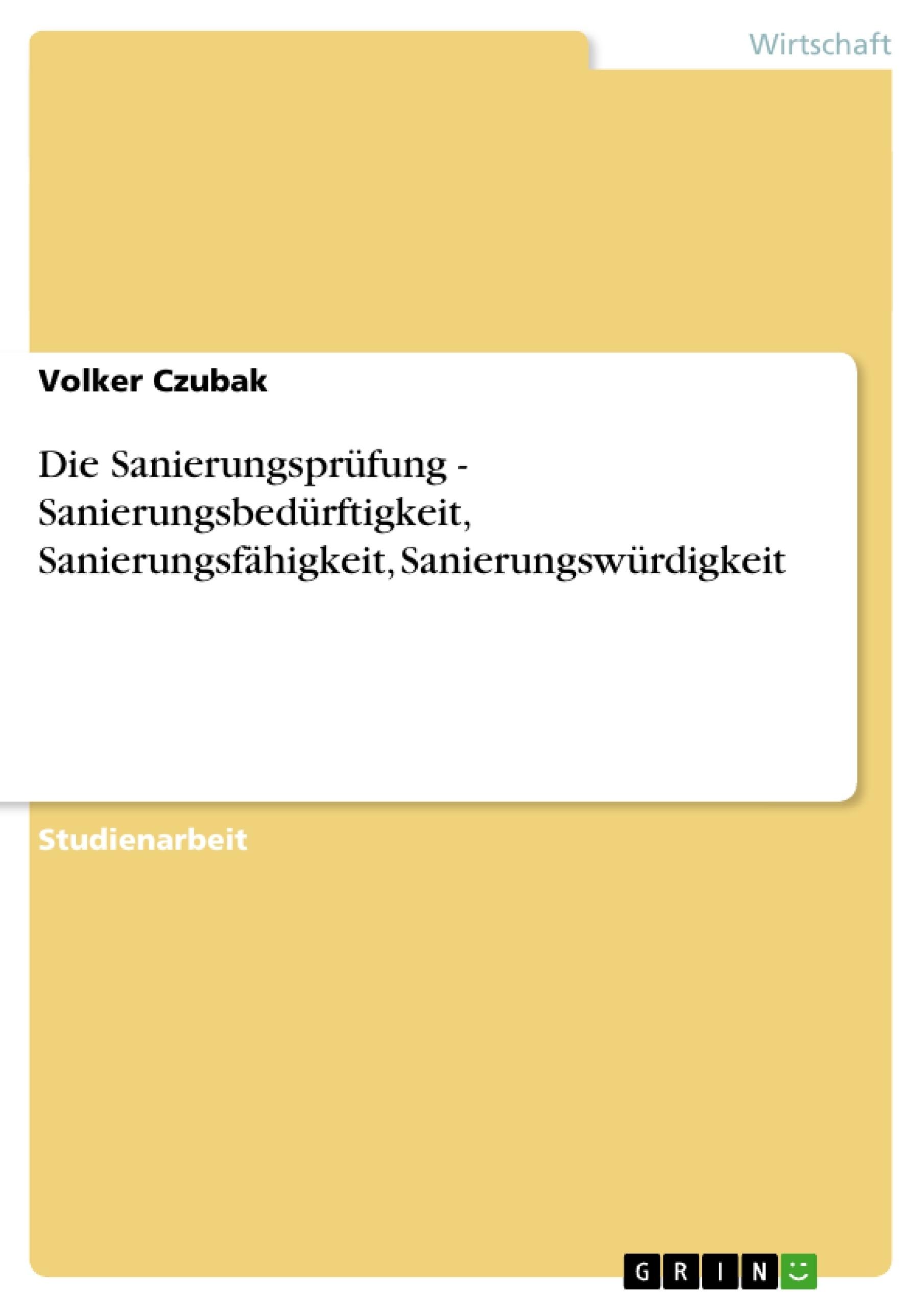 Titel: Die Sanierungsprüfung - Sanierungsbedürftigkeit, Sanierungsfähigkeit, Sanierungswürdigkeit
