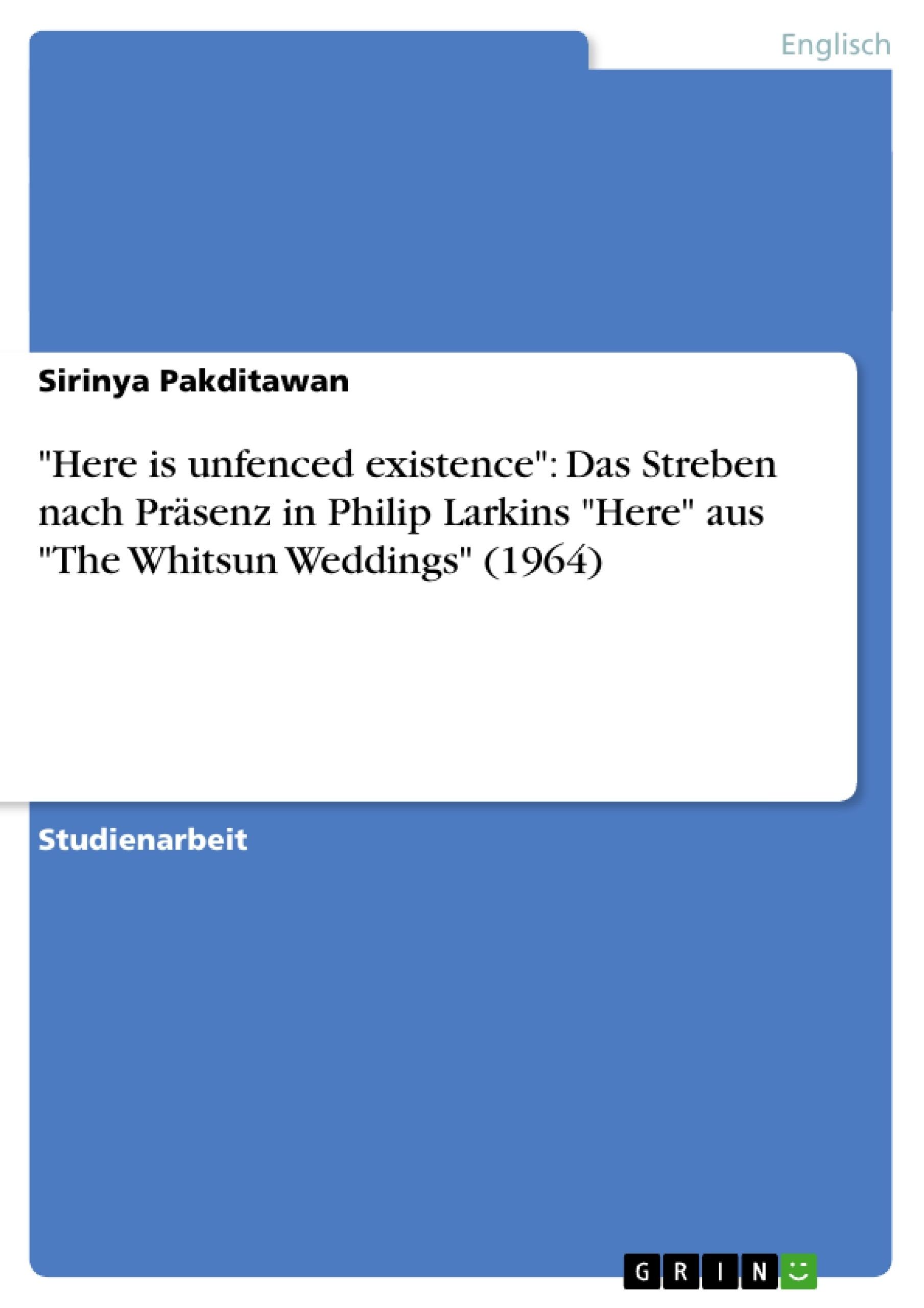 """Titel: """"Here is unfenced existence"""": Das Streben nach Präsenz in Philip Larkins """"Here"""" aus """"The Whitsun Weddings"""" (1964)"""