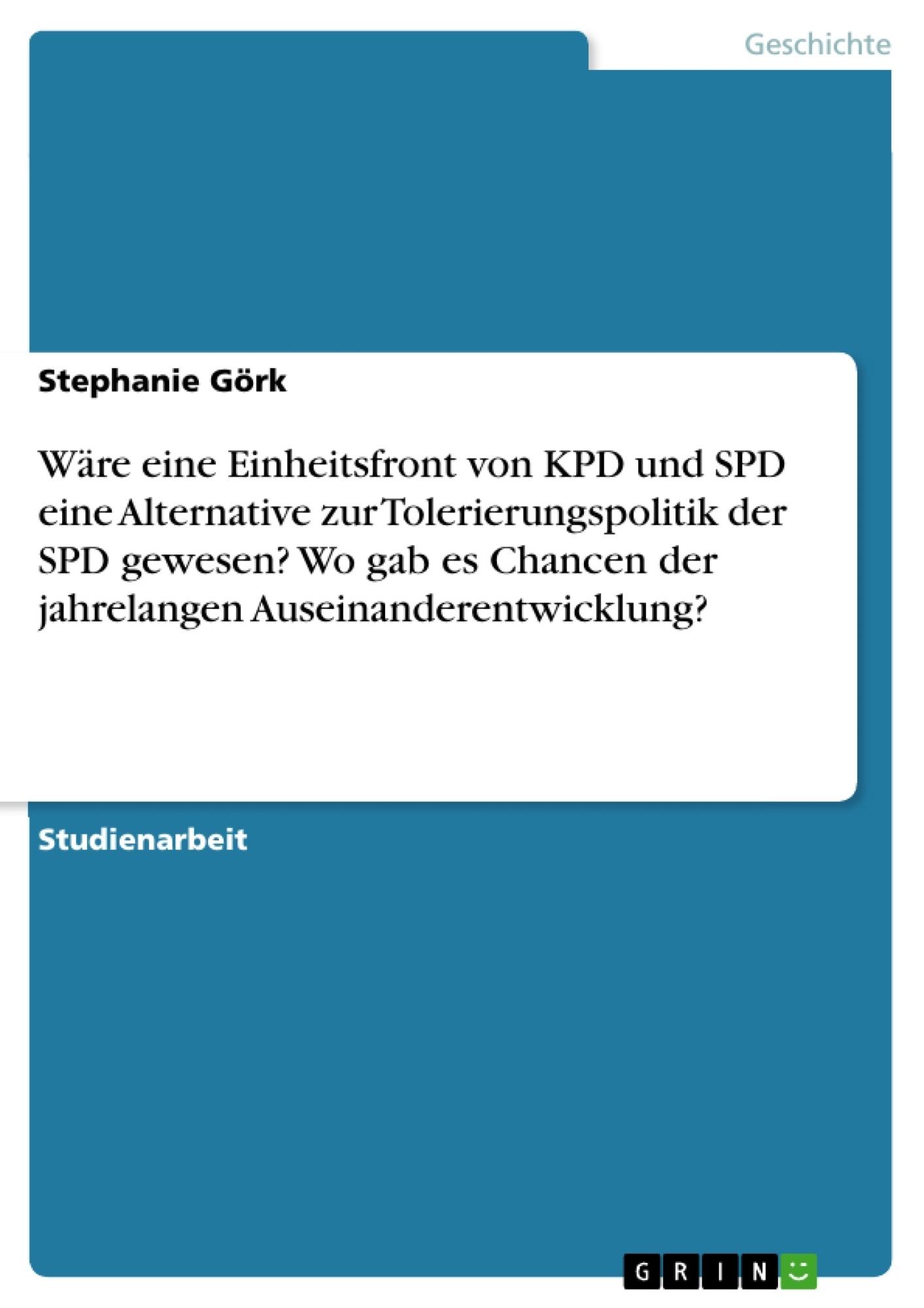 Titel: Wäre eine Einheitsfront von KPD und SPD eine Alternative zur Tolerierungspolitik der SPD gewesen? Wo gab es Chancen der jahrelangen Auseinanderentwicklung?