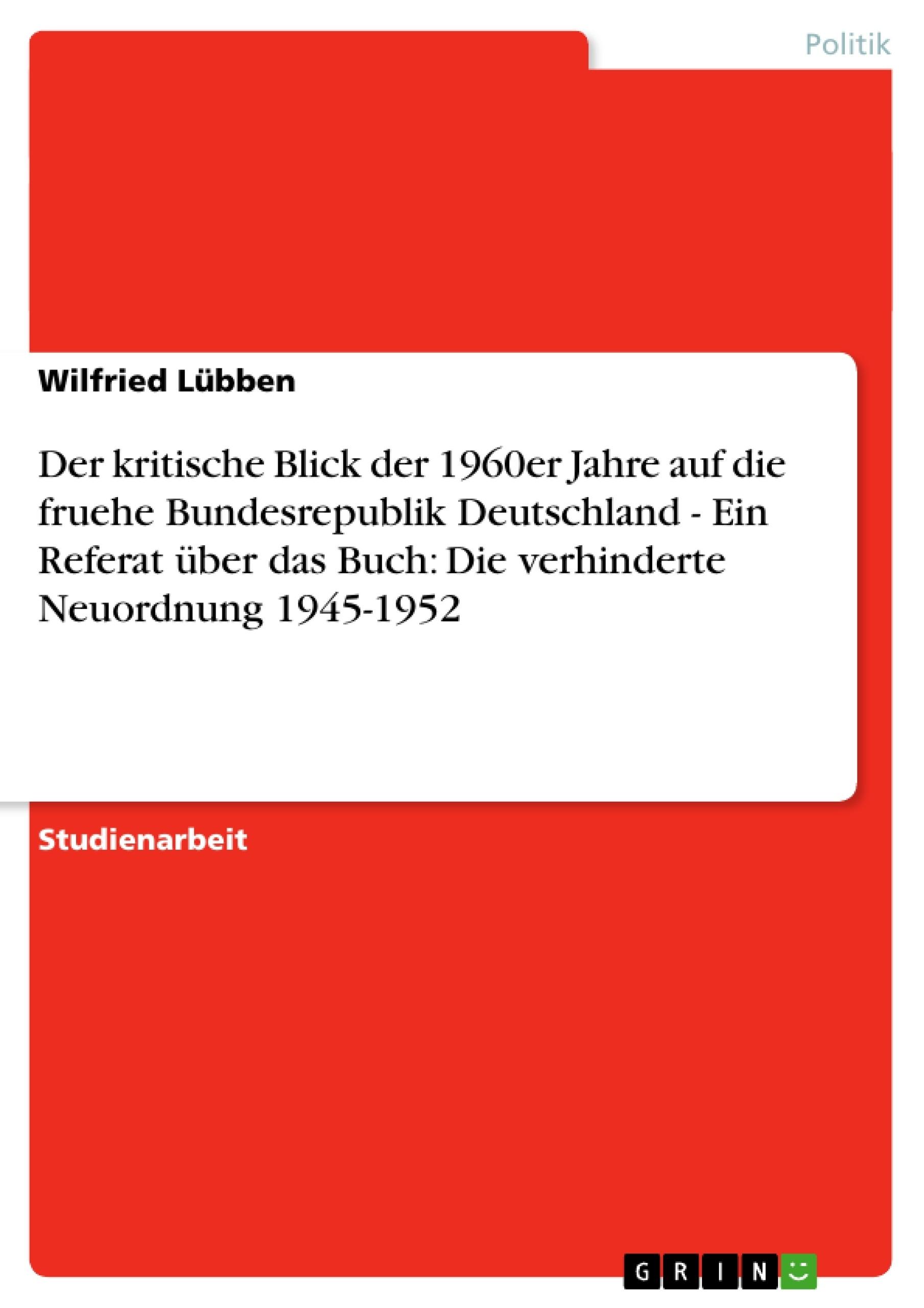 Titel: Der kritische Blick der 1960er Jahre auf die fruehe Bundesrepublik Deutschland - Ein Referat über das Buch: Die verhinderte Neuordnung 1945-1952