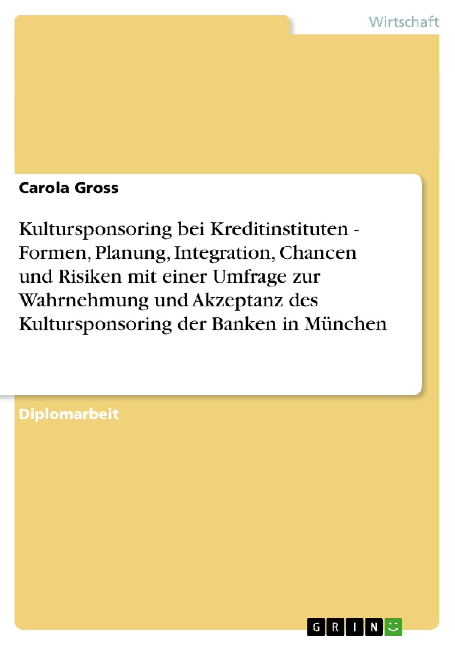 Titel: Kultursponsoring bei Kreditinstituten - Formen, Planung, Integration, Chancen und Risiken mit einer Umfrage zur Wahrnehmung und Akzeptanz des Kultursponsoring der Banken in München