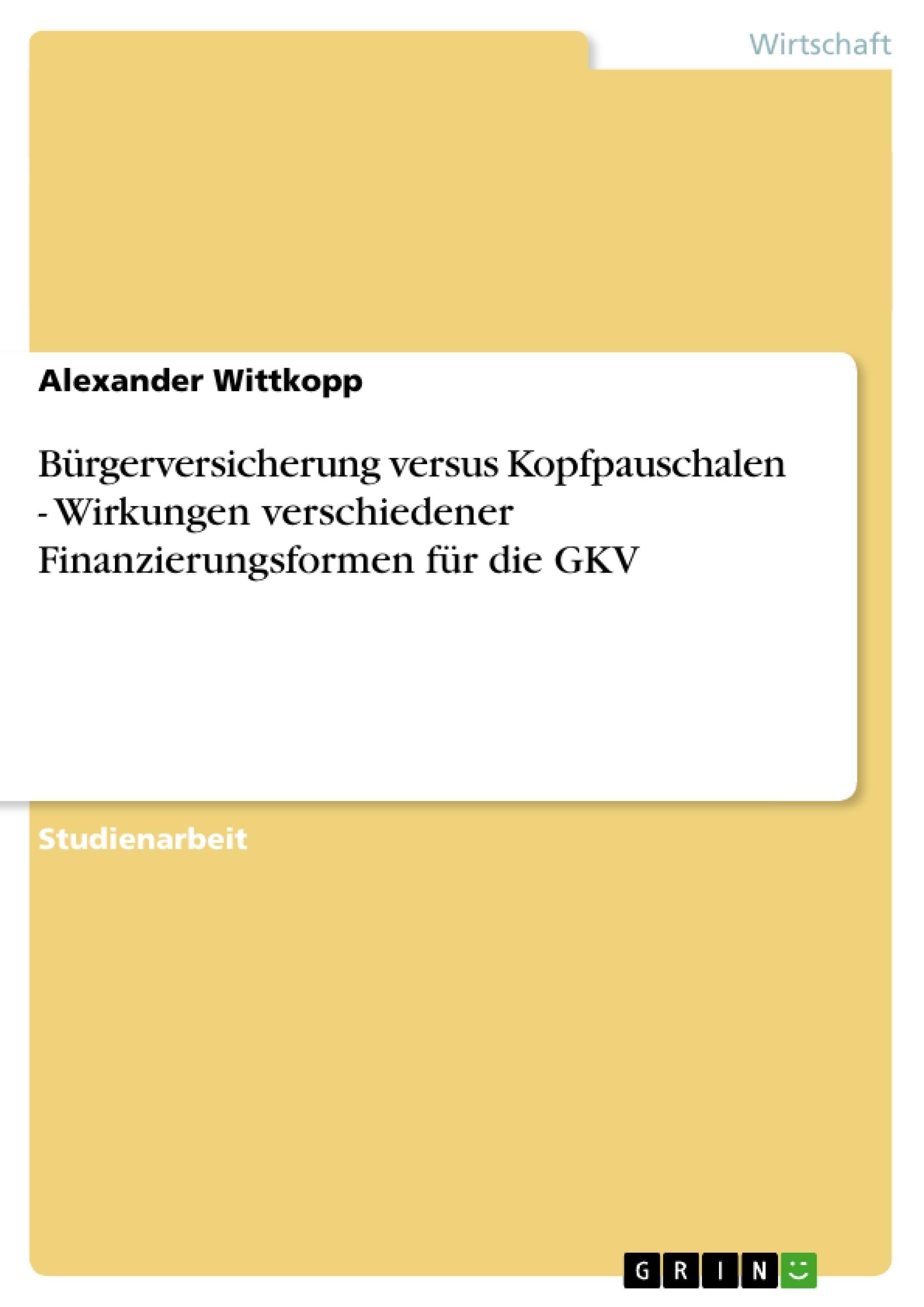 Titel: Bürgerversicherung versus Kopfpauschalen - Wirkungen verschiedener Finanzierungsformen für die GKV
