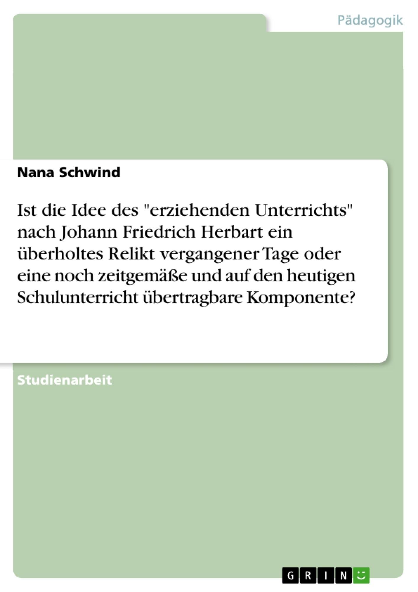 """Titel: Ist die Idee des """"erziehenden Unterrichts"""" nach Johann Friedrich Herbart ein überholtes Relikt vergangener Tage oder eine noch zeitgemäße und auf den heutigen Schulunterricht übertragbare Komponente?"""