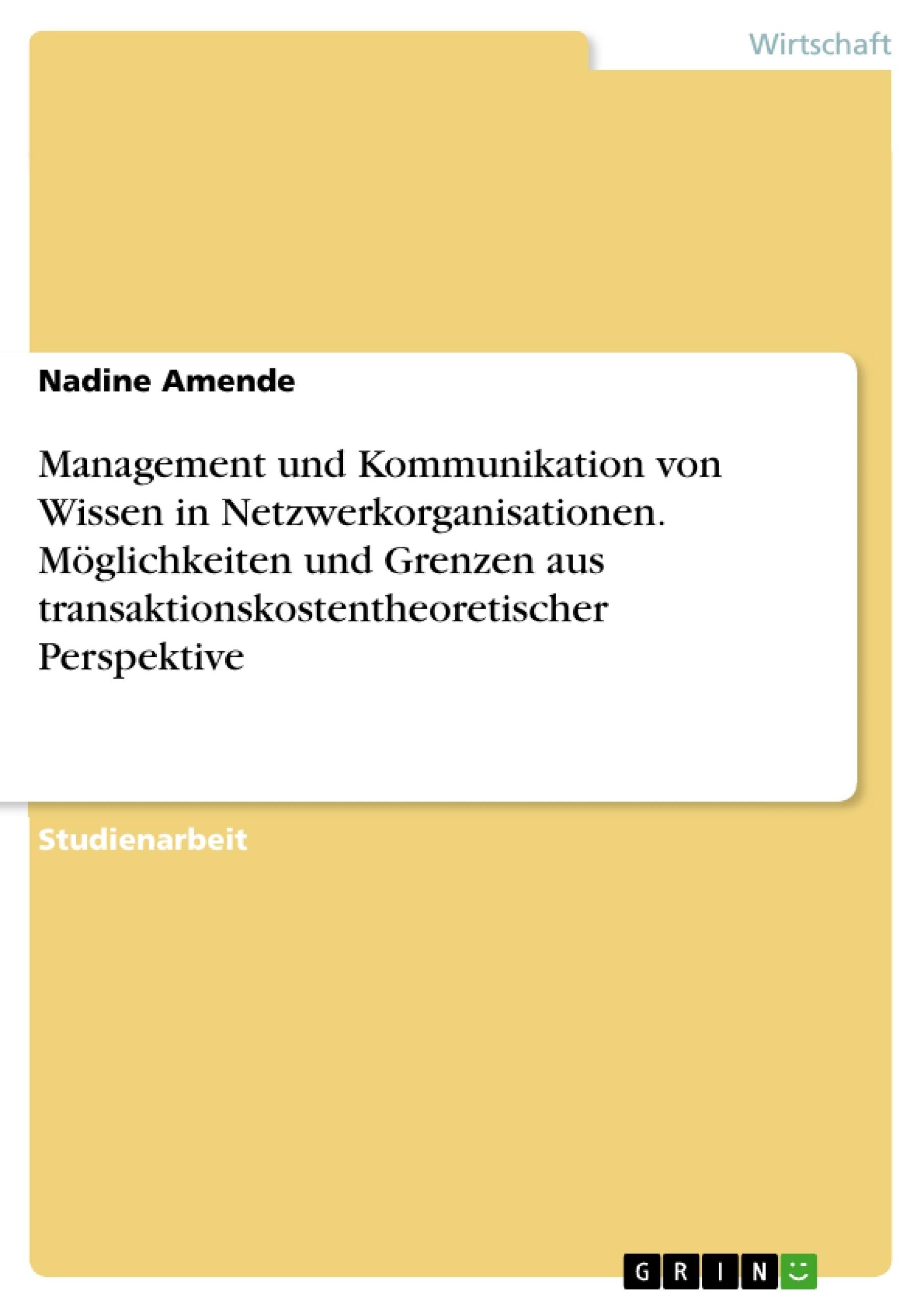 Titel: Management und Kommunikation von Wissen in Netzwerkorganisationen. Möglichkeiten und Grenzen aus transaktionskostentheoretischer Perspektive
