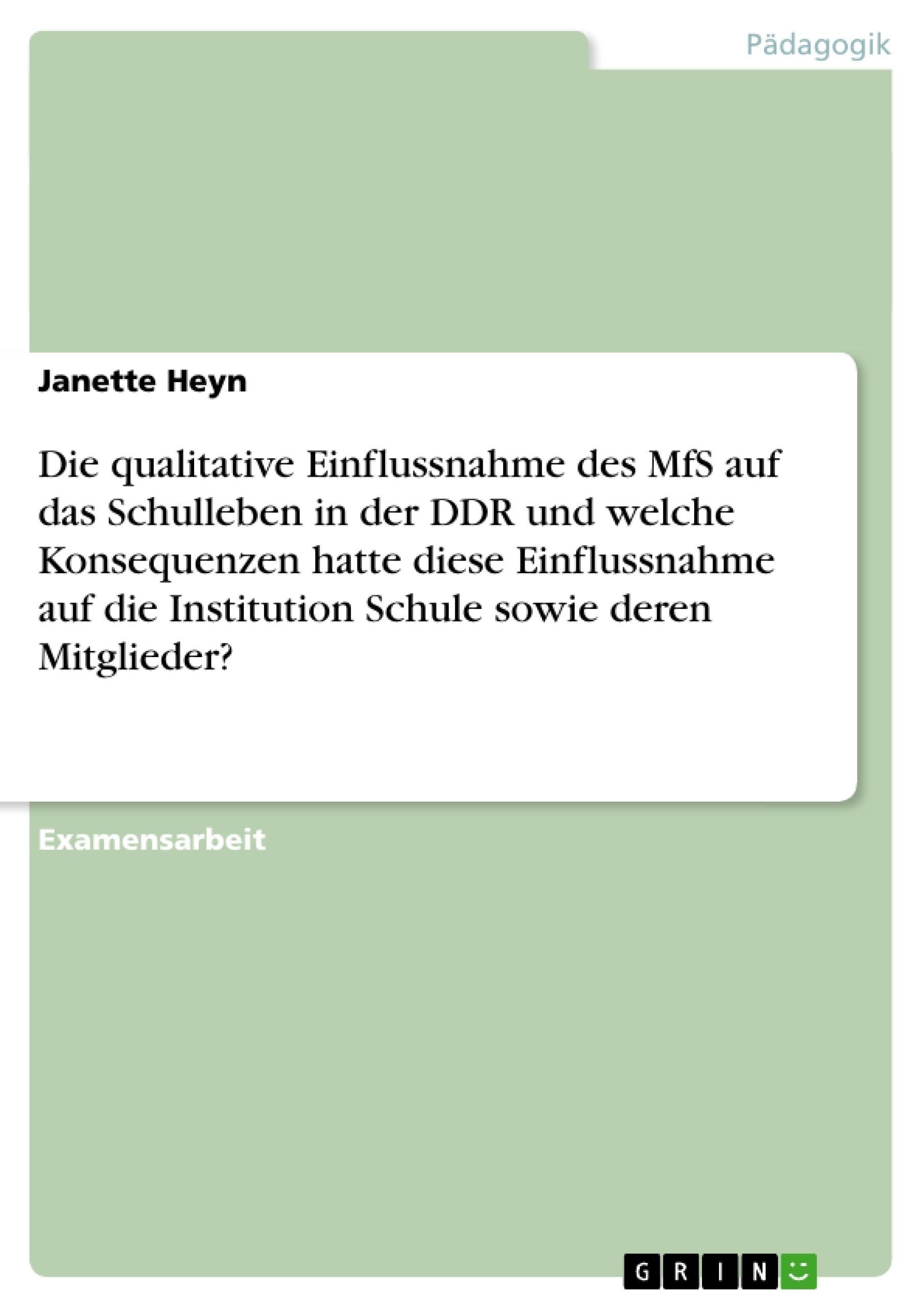 Titel: Die qualitative Einflussnahme des MfS auf das Schulleben in der DDR und welche Konsequenzen hatte diese Einflussnahme auf die Institution Schule sowie deren Mitglieder?