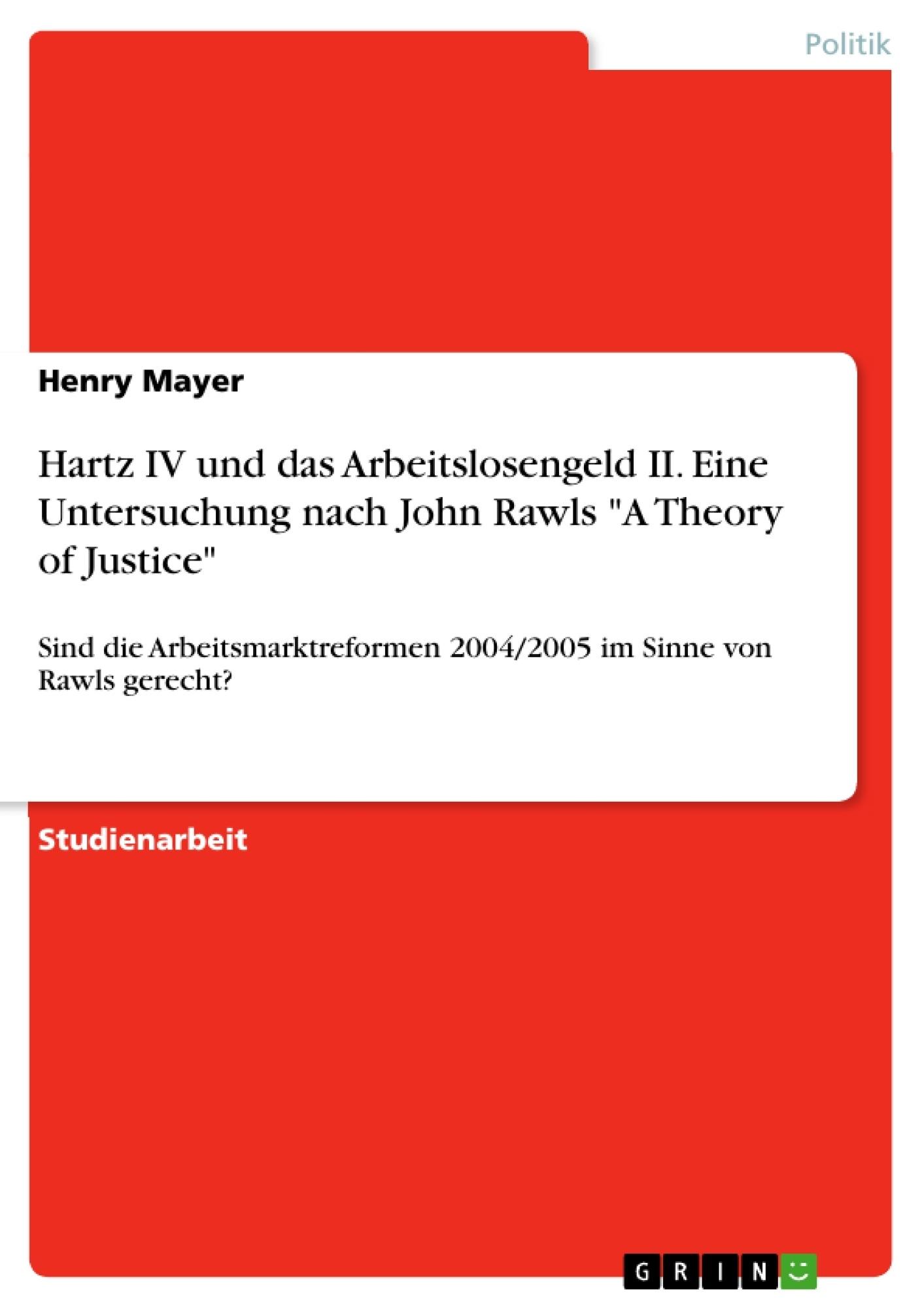 """Titel: Hartz IV und das Arbeitslosengeld II. Eine Untersuchung nach John Rawls """"A Theory of Justice"""""""