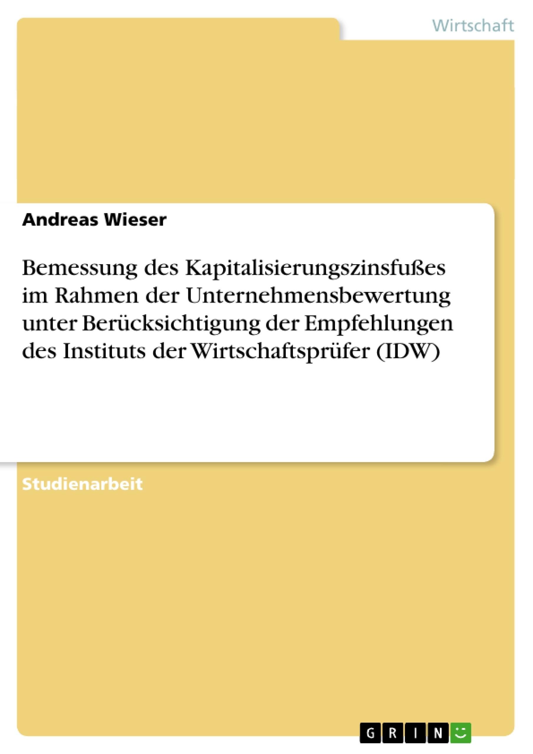 Titel: Bemessung des Kapitalisierungszinsfußes im Rahmen der Unternehmensbewertung unter Berücksichtigung der Empfehlungen des Instituts der Wirtschaftsprüfer (IDW)