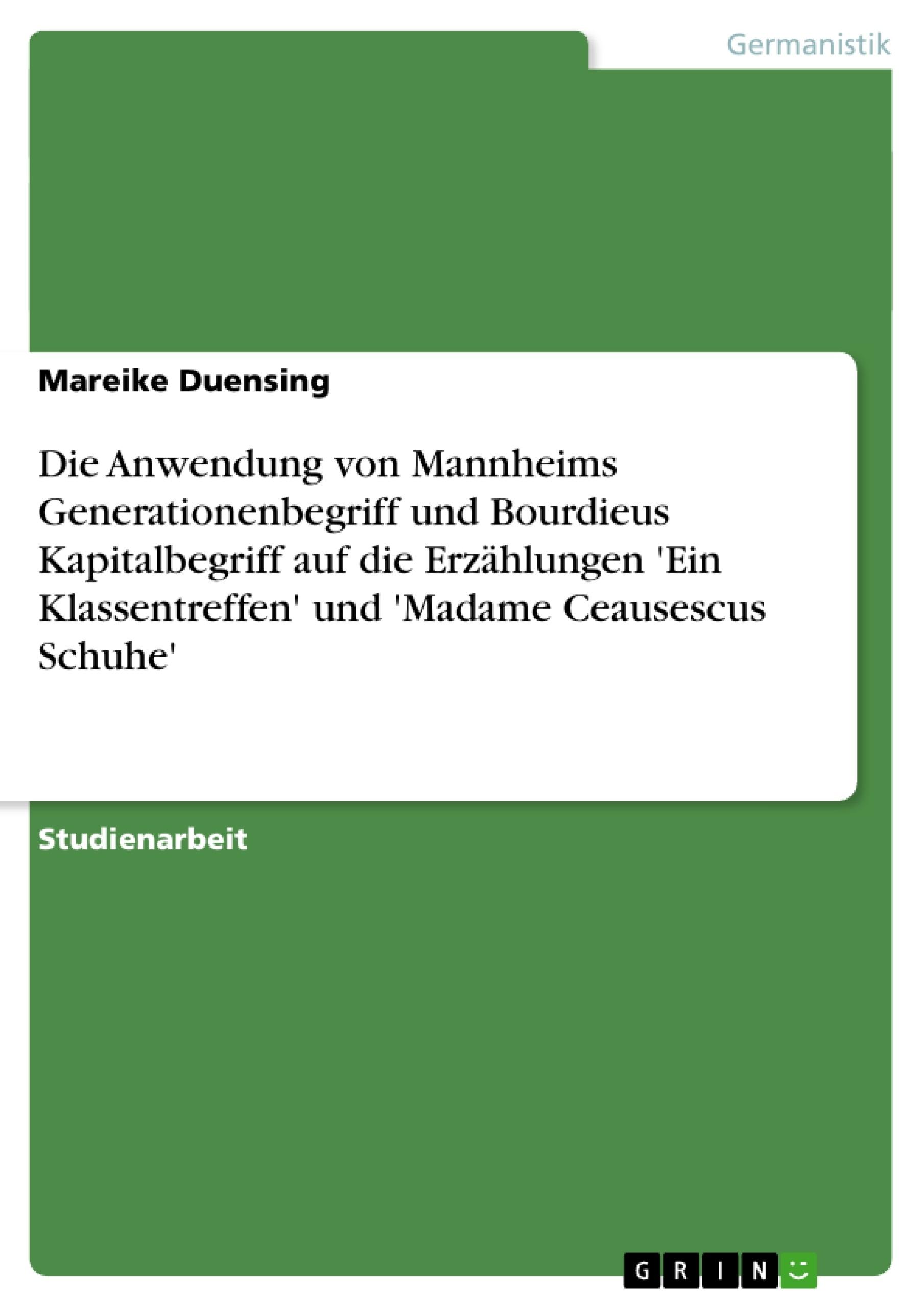 Titel: Die Anwendung von Mannheims Generationenbegriff und Bourdieus Kapitalbegriff auf die Erzählungen 'Ein Klassentreffen' und 'Madame Ceausescus Schuhe'